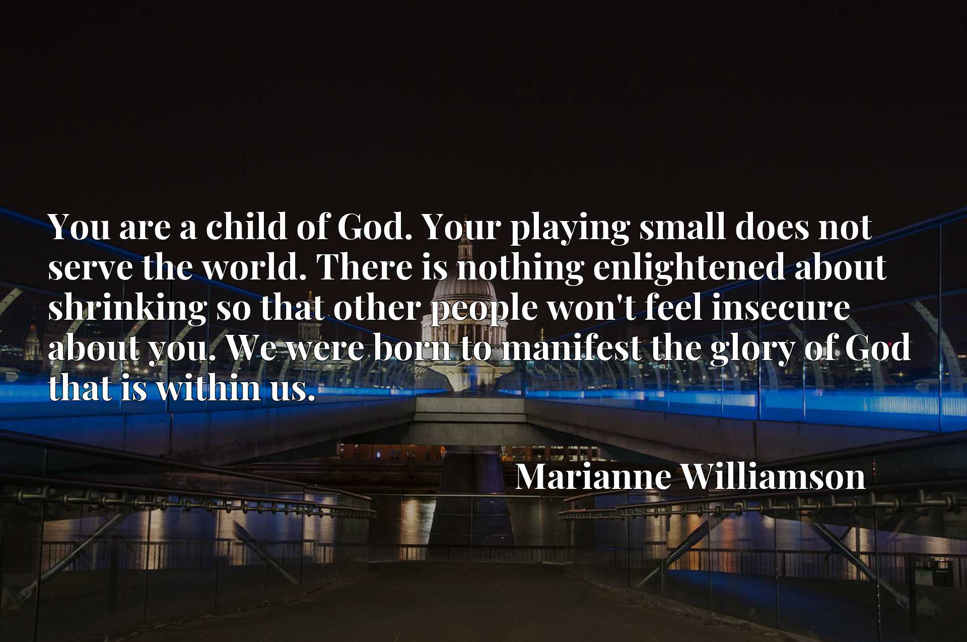 You are a child of God. Your playing small does not serve the world. There is nothing enlightened about shrinking so that other people won't feel insecure about you. We were born to manifest the glory of God that is within us.