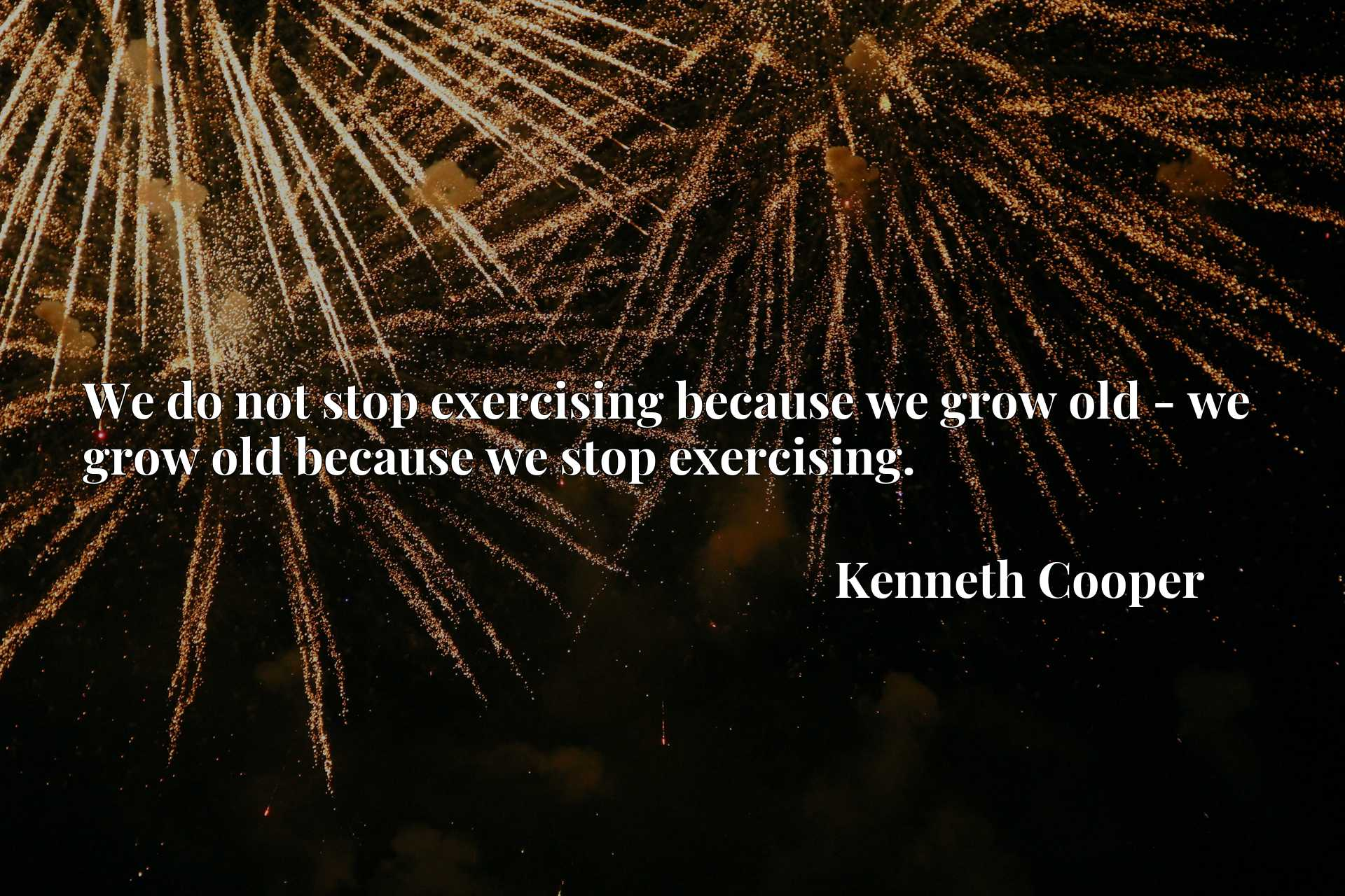 We do not stop exercising because we grow old - we grow old because we stop exercising.