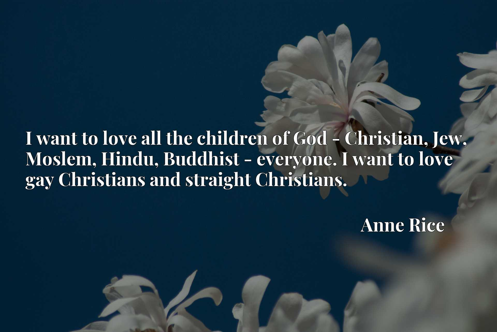 I want to love all the children of God - Christian, Jew, Moslem, Hindu, Buddhist - everyone. I want to love gay Christians and straight Christians.