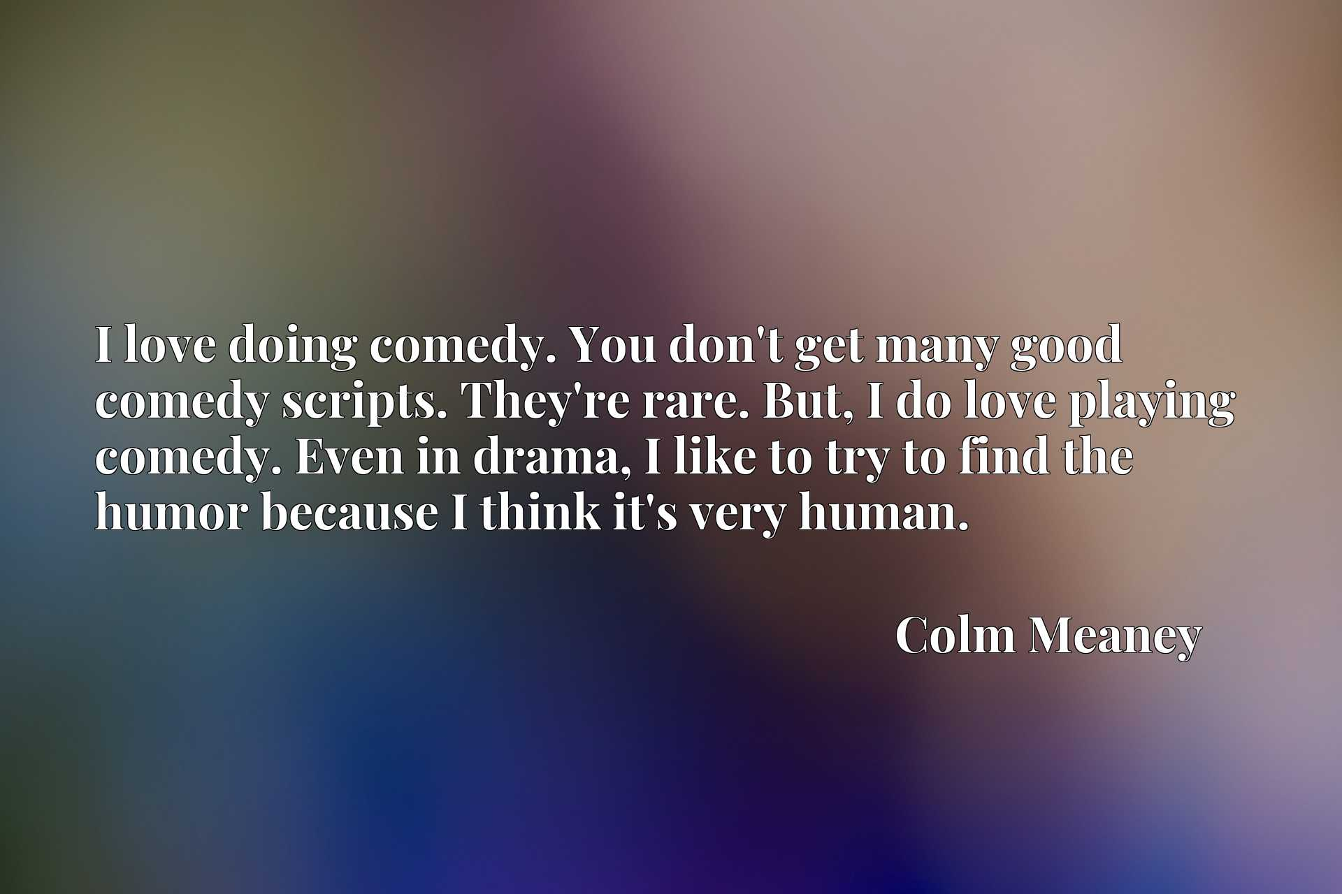 I love doing comedy. You don't get many good comedy scripts. They're rare. But, I do love playing comedy. Even in drama, I like to try to find the humor because I think it's very human.