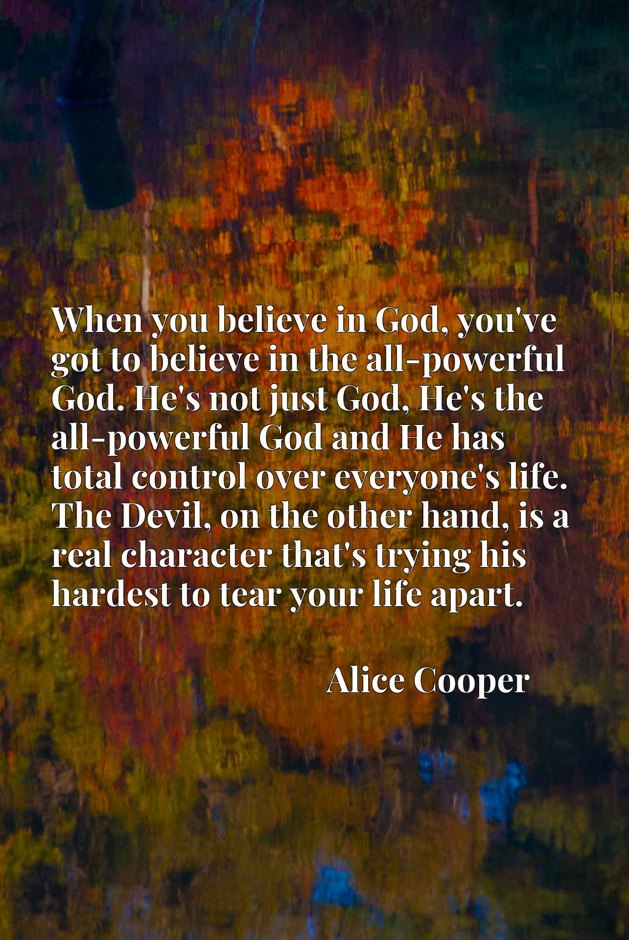 When you believe in God, you've got to believe in the all-powerful God. He's not just God, He's the all-powerful God and He has total control over everyone's life. The Devil, on the other hand, is a real character that's trying his hardest to tear your life apart.