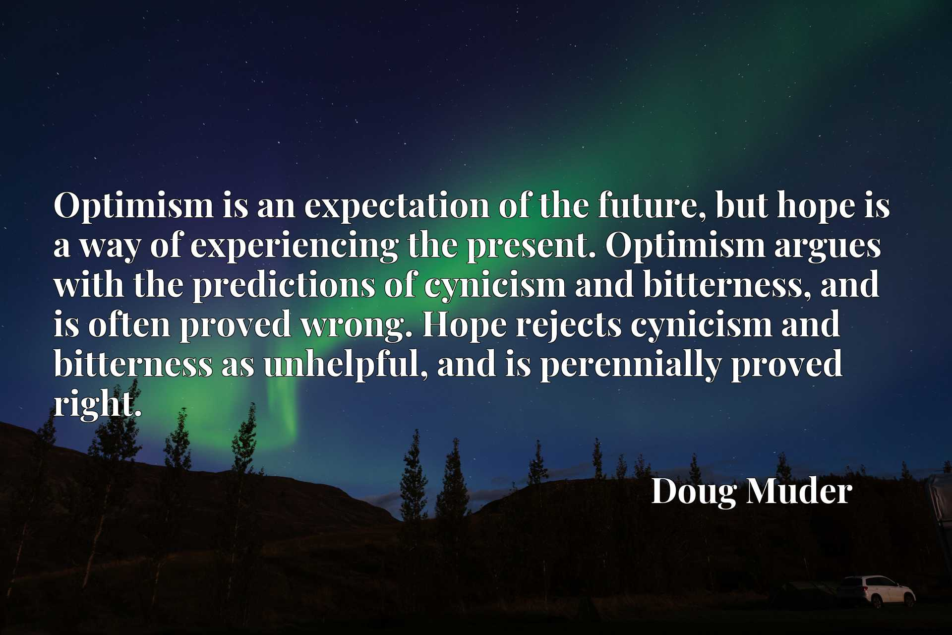 Optimism is an expectation of the future, but hope is a way of experiencing the present. Optimism argues with the predictions of cynicism and bitterness, and is often proved wrong. Hope rejects cynicism and bitterness as unhelpful, and is perennially proved right.