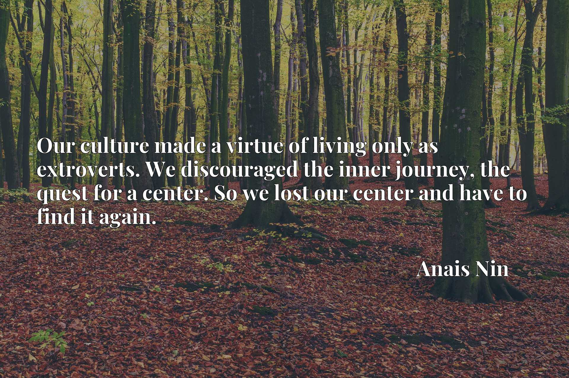 Our culture made a virtue of living only as extroverts. We discouraged the inner journey, the quest for a center. So we lost our center and have to find it again.