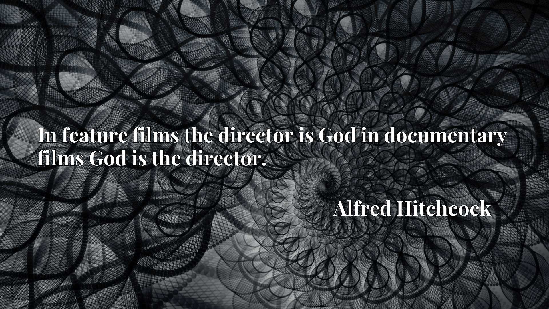 In feature films the director is God in documentary films God is the director.