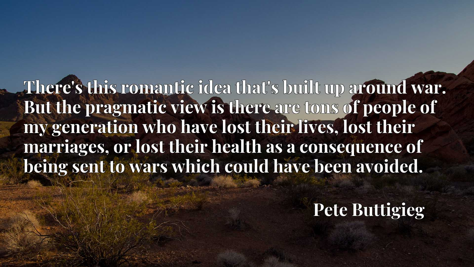 There's this romantic idea that's built up around war. But the pragmatic view is there are tons of people of my generation who have lost their lives, lost their marriages, or lost their health as a consequence of being sent to wars which could have been avoided.