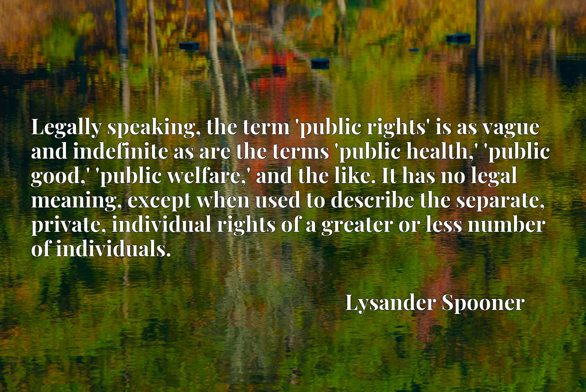 Legally speaking, the term 'public rights' is as vague and indefinite as are the terms 'public health,' 'public good,' 'public welfare,' and the like. It has no legal meaning, except when used to describe the separate, private, individual rights of a greater or less number of individuals.
