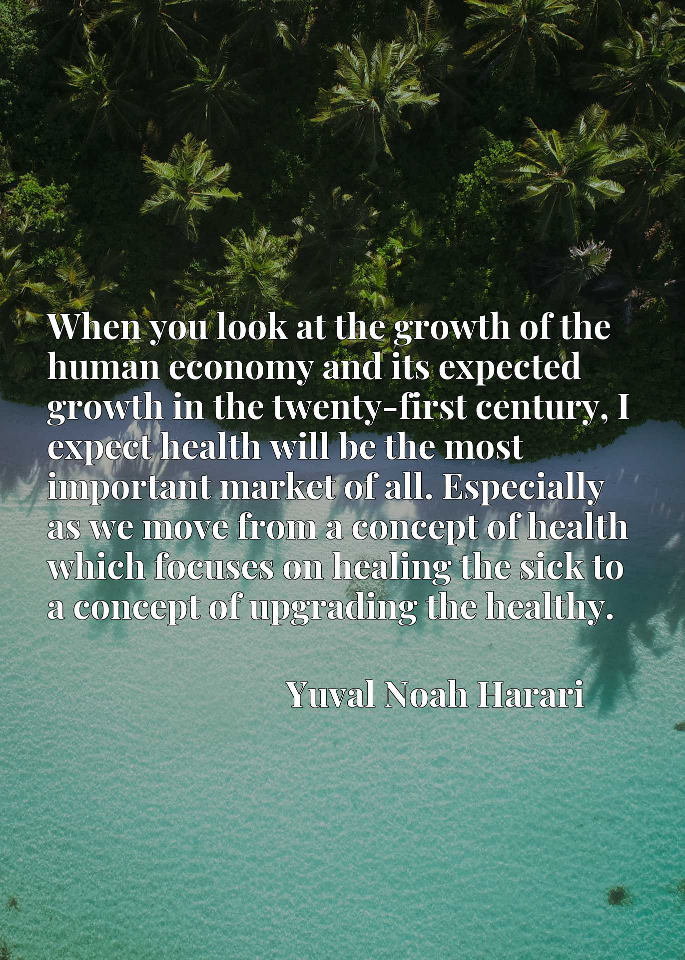When you look at the growth of the human economy and its expected growth in the twenty-first century, I expect health will be the most important market of all. Especially as we move from a concept of health which focuses on healing the sick to a concept of upgrading the healthy.