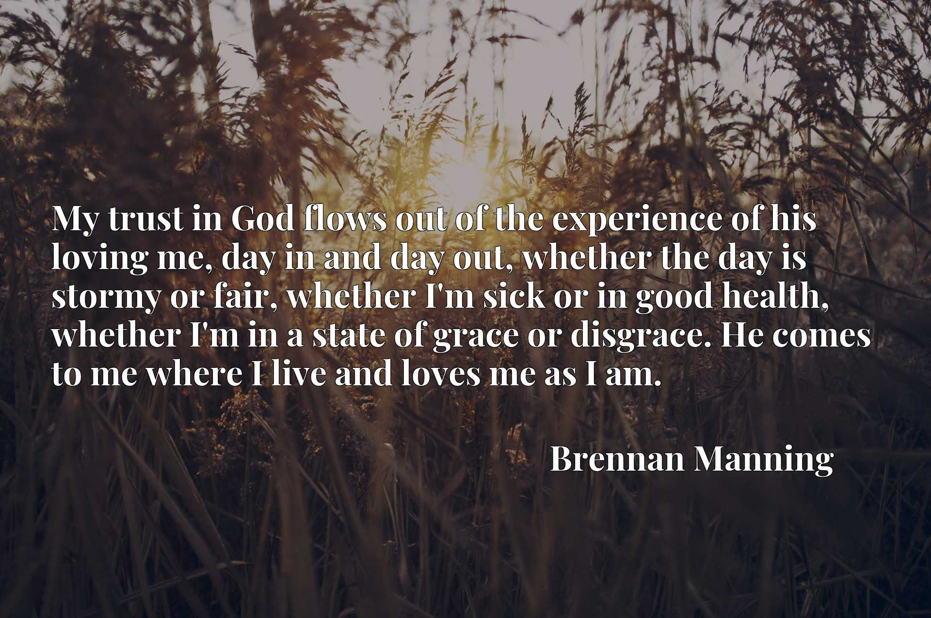 My trust in God flows out of the experience of his loving me, day in and day out, whether the day is stormy or fair, whether I'm sick or in good health, whether I'm in a state of grace or disgrace. He comes to me where I live and loves me as I am.