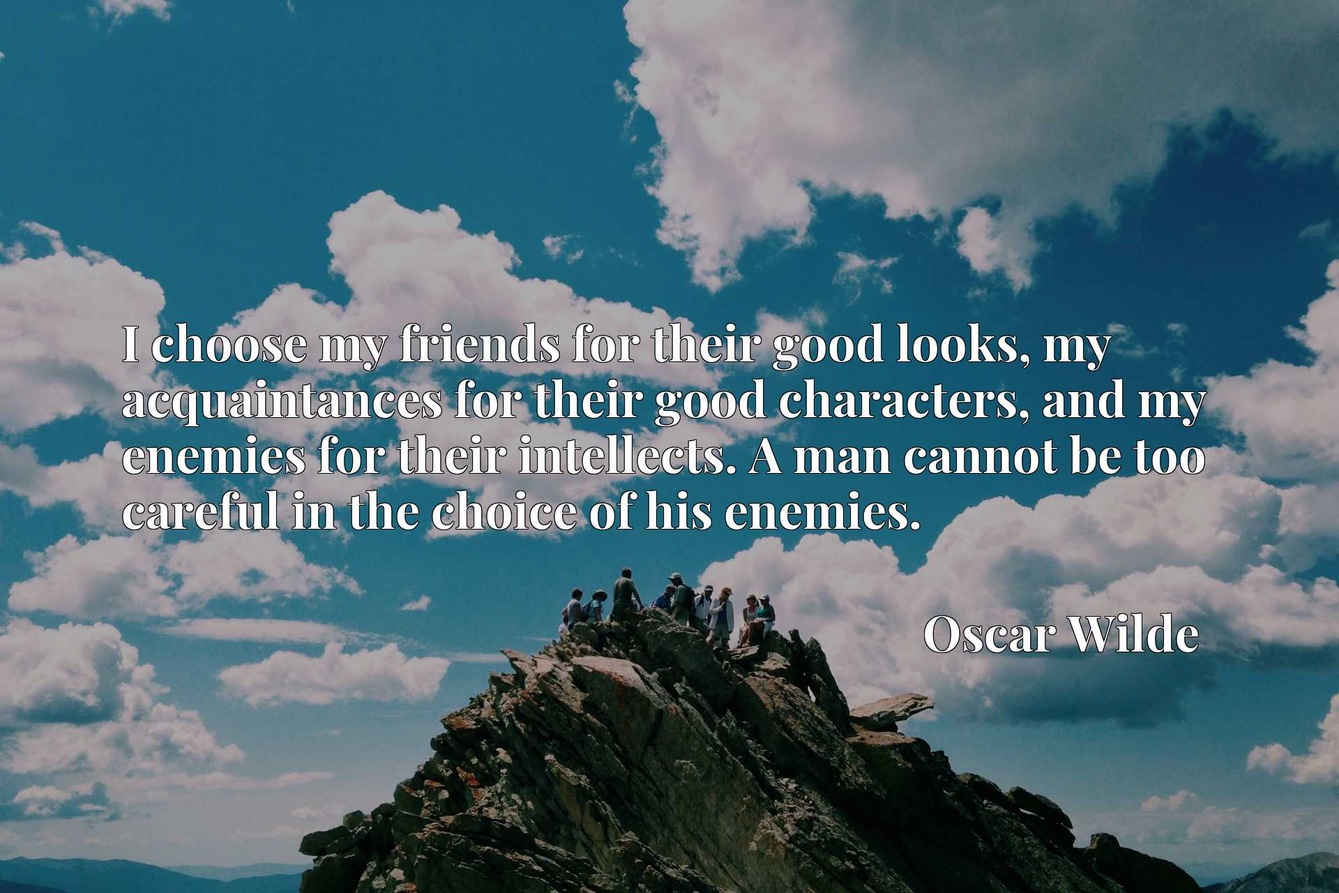 I choose my friends for their good looks, my acquaintances for their good characters, and my enemies for their intellects. A man cannot be too careful in the choice of his enemies.