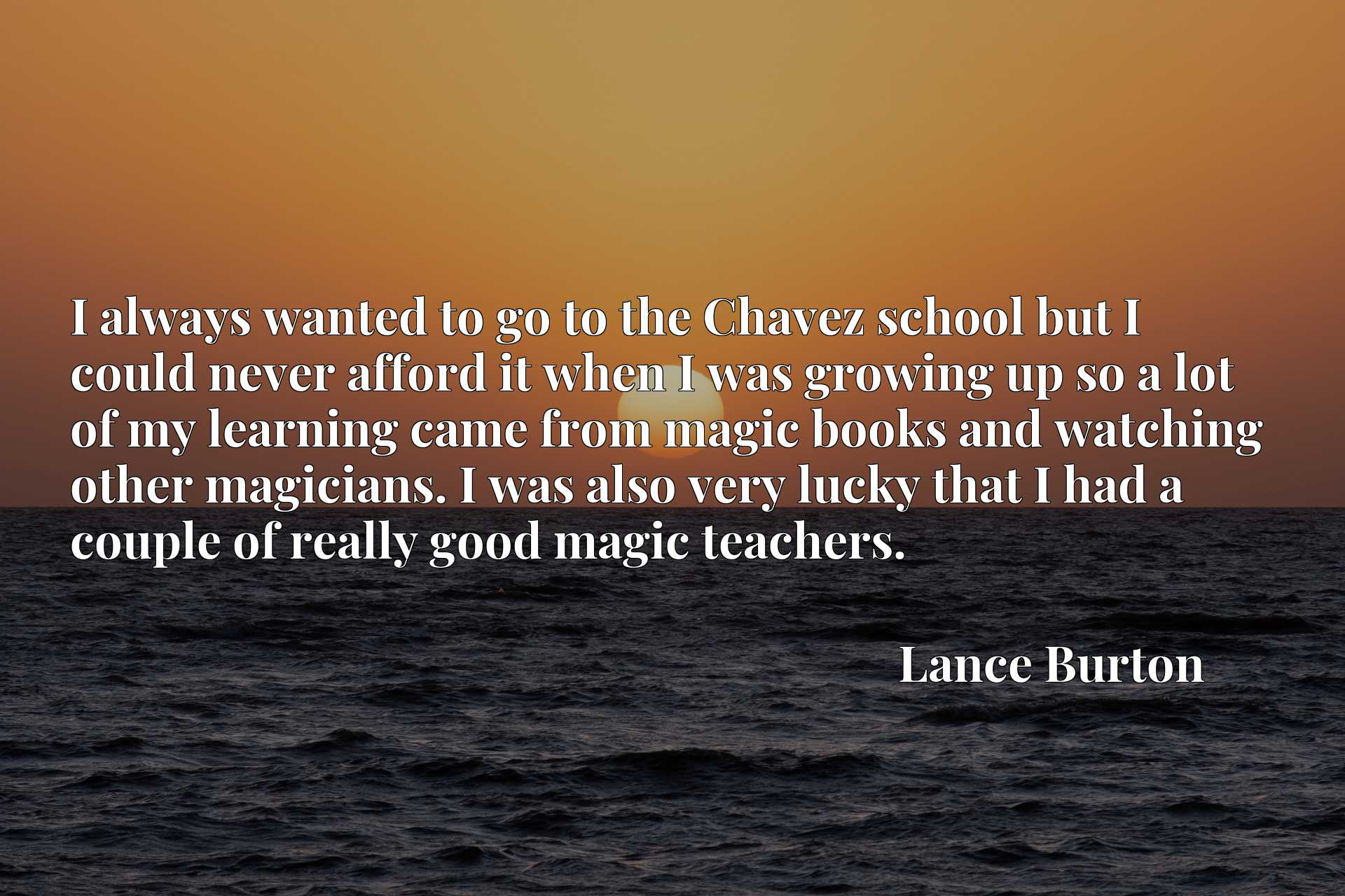 I always wanted to go to the Chavez school but I could never afford it when I was growing up so a lot of my learning came from magic books and watching other magicians. I was also very lucky that I had a couple of really good magic teachers.