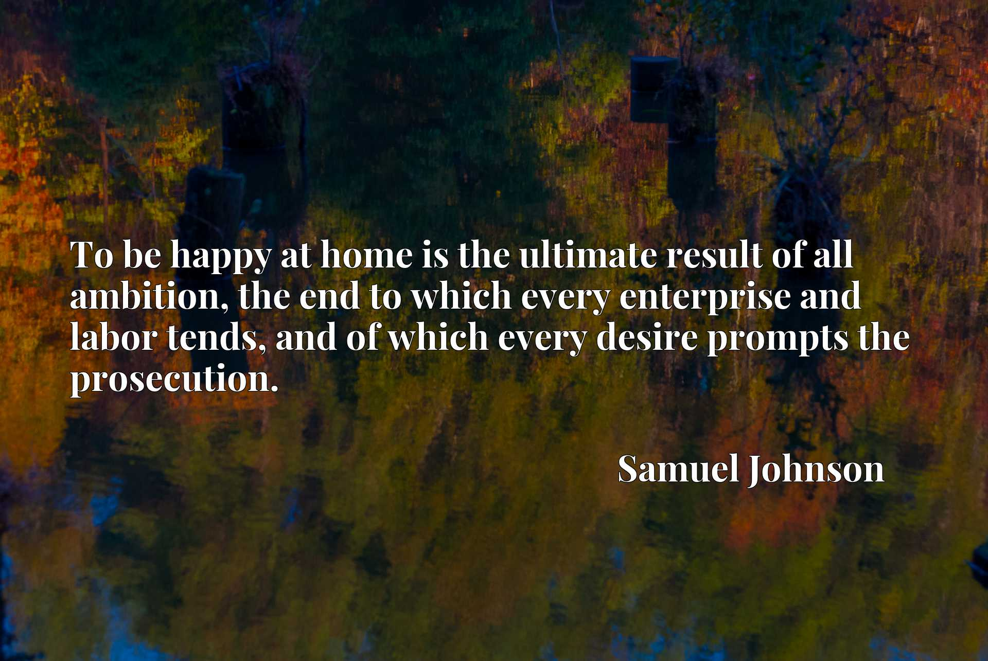 To be happy at home is the ultimate result of all ambition, the end to which every enterprise and labor tends, and of which every desire prompts the prosecution.