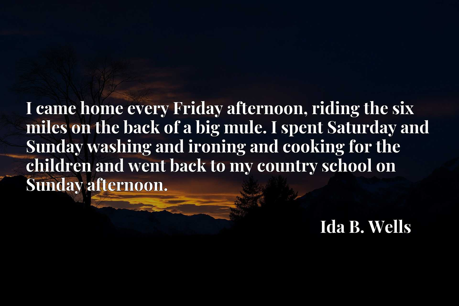 I came home every Friday afternoon, riding the six miles on the back of a big mule. I spent Saturday and Sunday washing and ironing and cooking for the children and went back to my country school on Sunday afternoon.