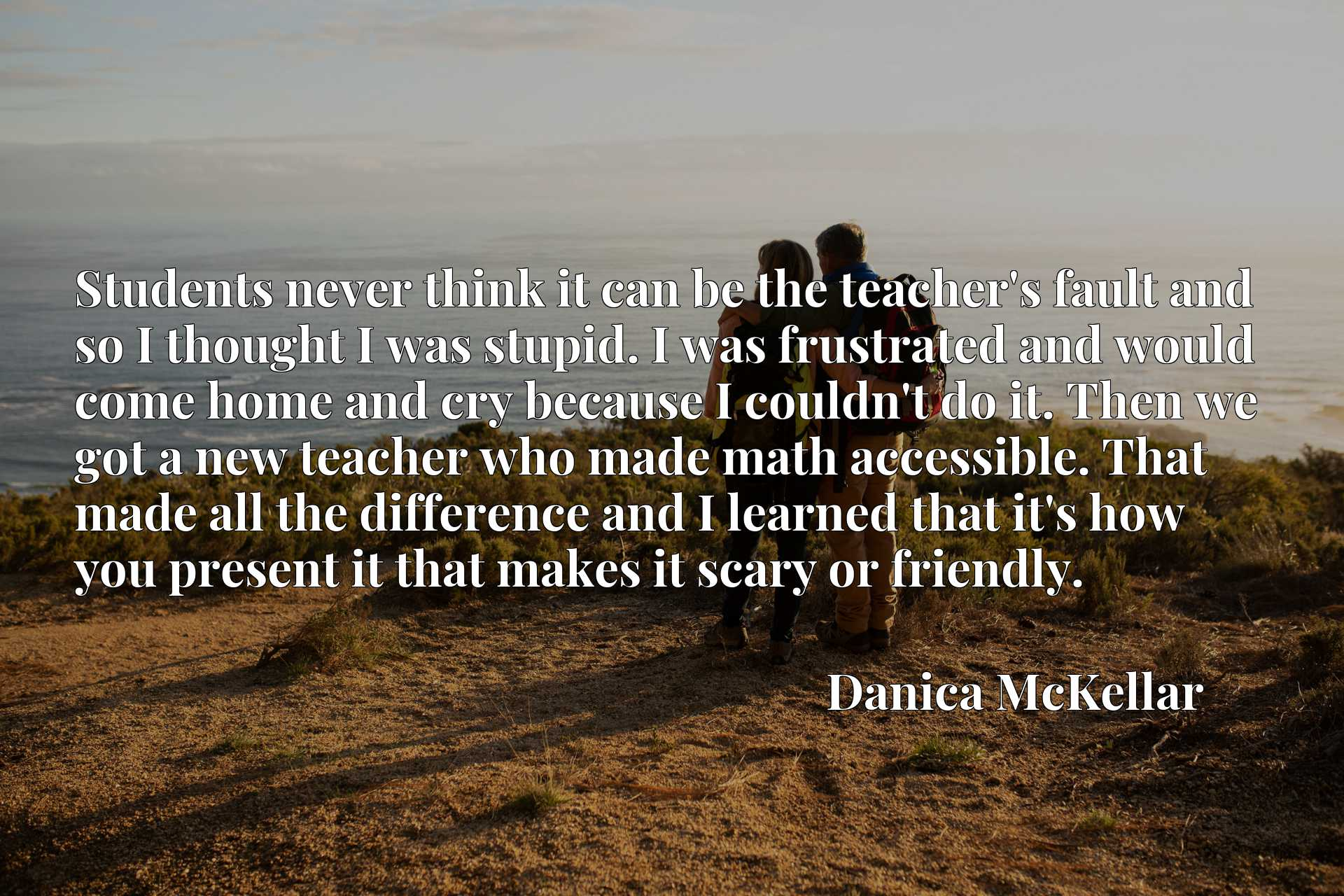 Students never think it can be the teacher's fault and so I thought I was stupid. I was frustrated and would come home and cry because I couldn't do it. Then we got a new teacher who made math accessible. That made all the difference and I learned that it's how you present it that makes it scary or friendly.