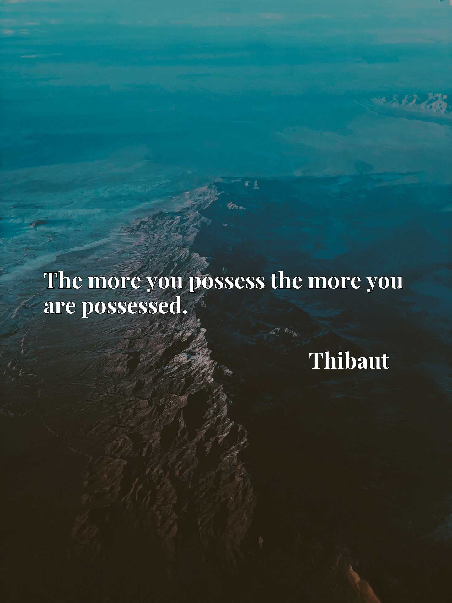The more you possess the more you are possessed.