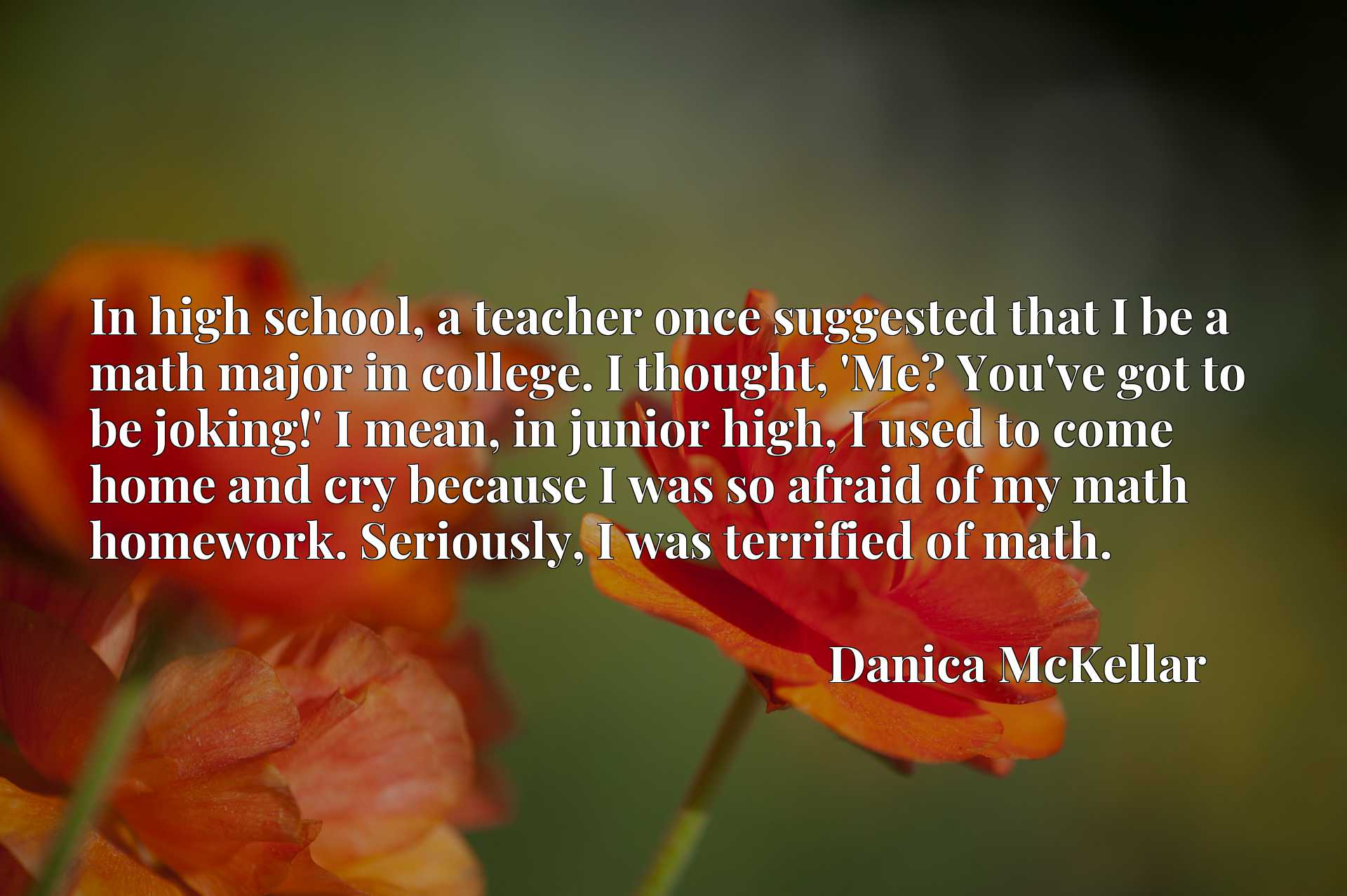 In high school, a teacher once suggested that I be a math major in college. I thought, 'Me? You've got to be joking!' I mean, in junior high, I used to come home and cry because I was so afraid of my math homework. Seriously, I was terrified of math.