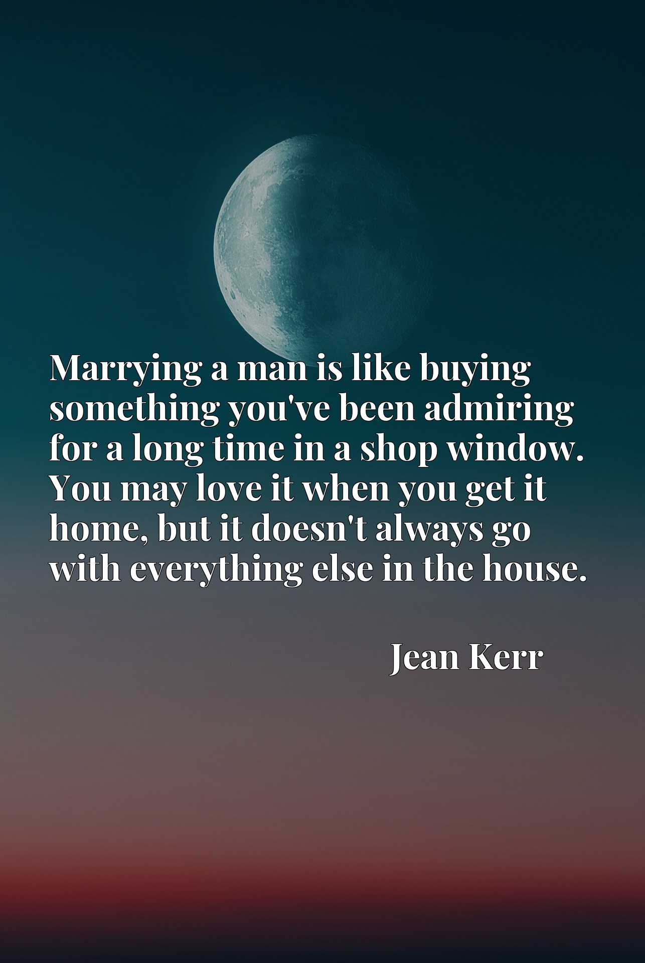Marrying a man is like buying something you've been admiring for a long time in a shop window. You may love it when you get it home, but it doesn't always go with everything else in the house.