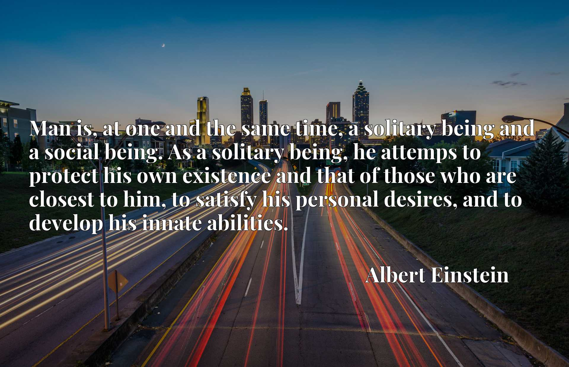 Man is, at one and the same time, a solitary being and a social being. As a solitary being, he attemps to protect his own existence and that of those who are closest to him, to satisfy his personal desires, and to develop his innate abilities.