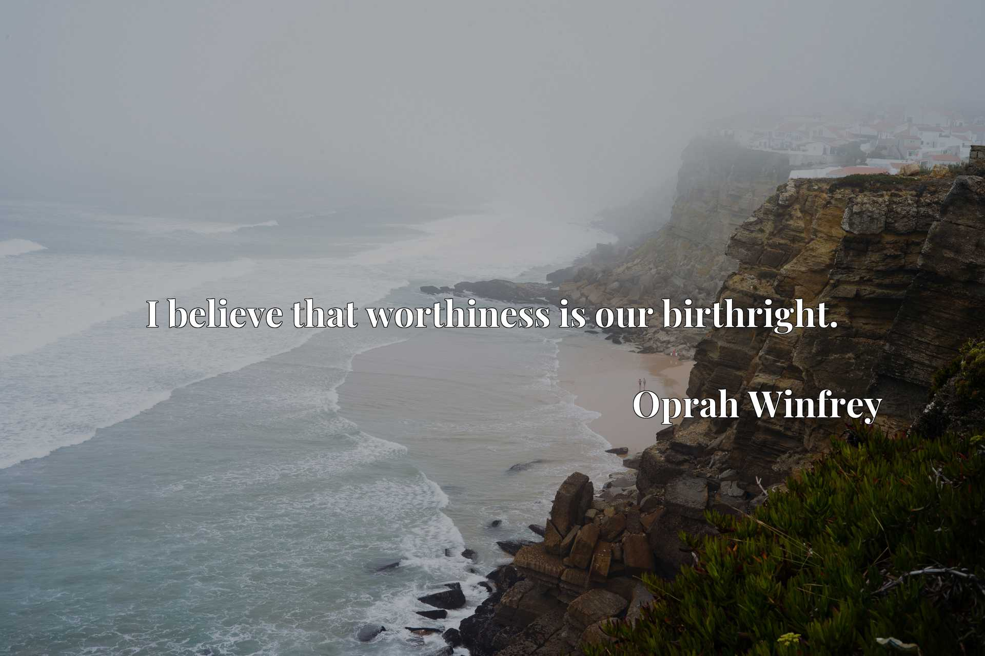 I believe that worthiness is our birthright.