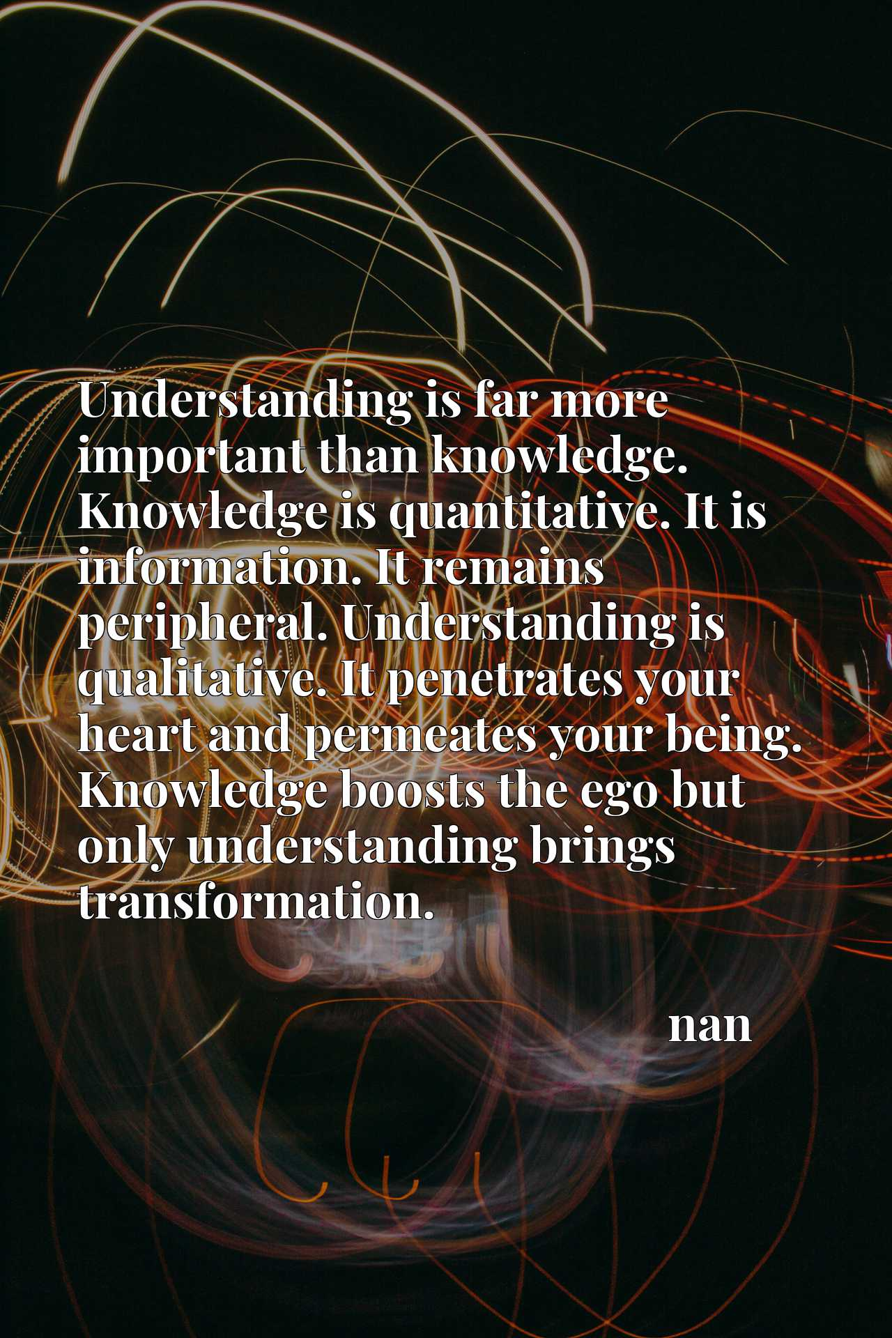 Understanding is far more important than knowledge. Knowledge is quantitative. It is information. It remains peripheral. Understanding is qualitative. It penetrates your heart and permeates your being. Knowledge boosts the ego but only understanding brings transformation.