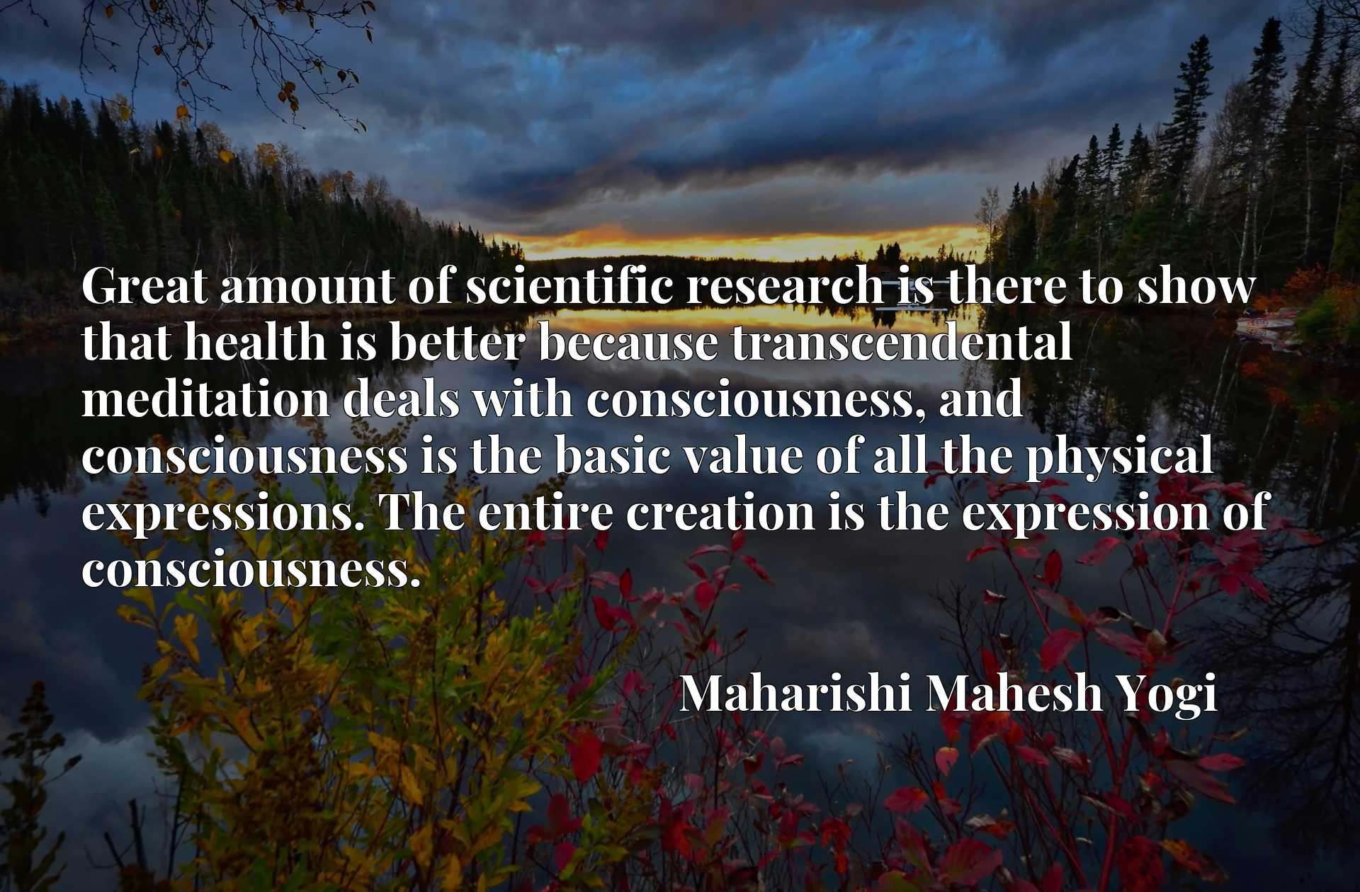 Great amount of scientific research is there to show that health is better because transcendental meditation deals with consciousness, and consciousness is the basic value of all the physical expressions. The entire creation is the expression of consciousness.