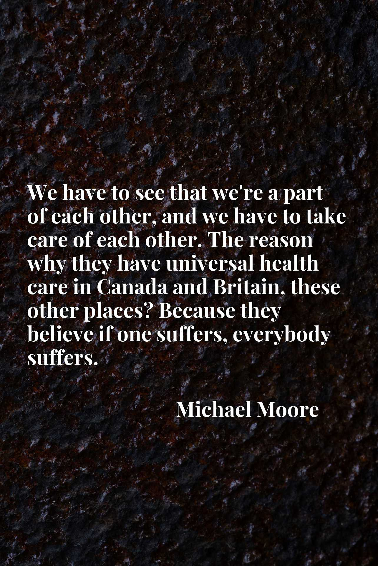 We have to see that we're a part of each other, and we have to take care of each other. The reason why they have universal health care in Canada and Britain, these other places? Because they believe if one suffers, everybody suffers.