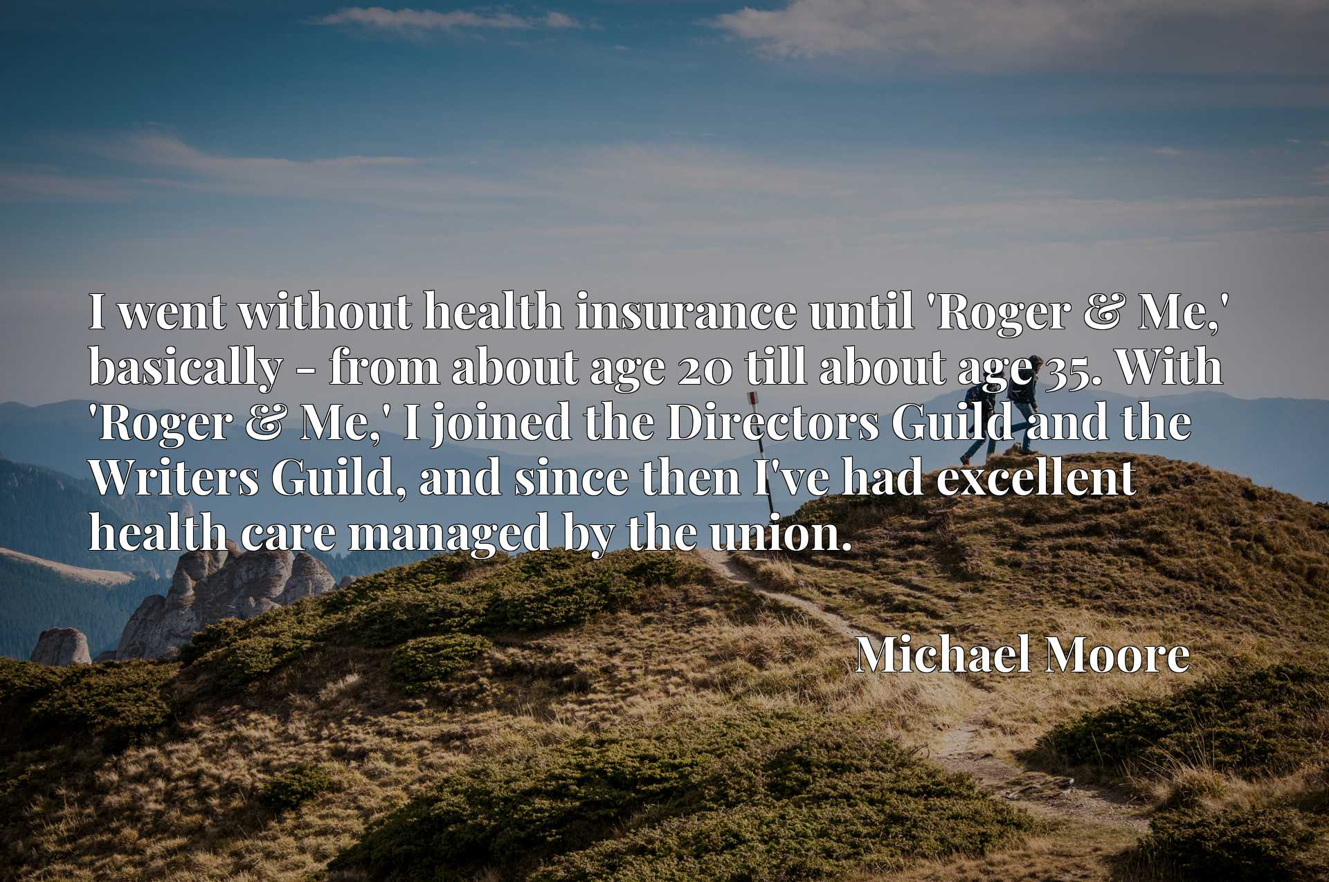 I went without health insurance until 'Roger & Me,' basically - from about age 20 till about age 35. With 'Roger & Me,' I joined the Directors Guild and the Writers Guild, and since then I've had excellent health care managed by the union.