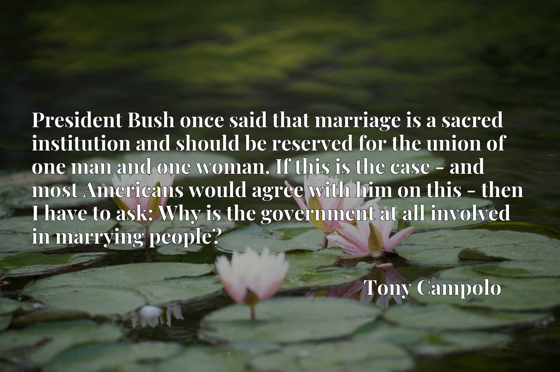 President Bush once said that marriage is a sacred institution and should be reserved for the union of one man and one woman. If this is the case - and most Americans would agree with him on this - then I have to ask: Why is the government at all involved in marrying people?