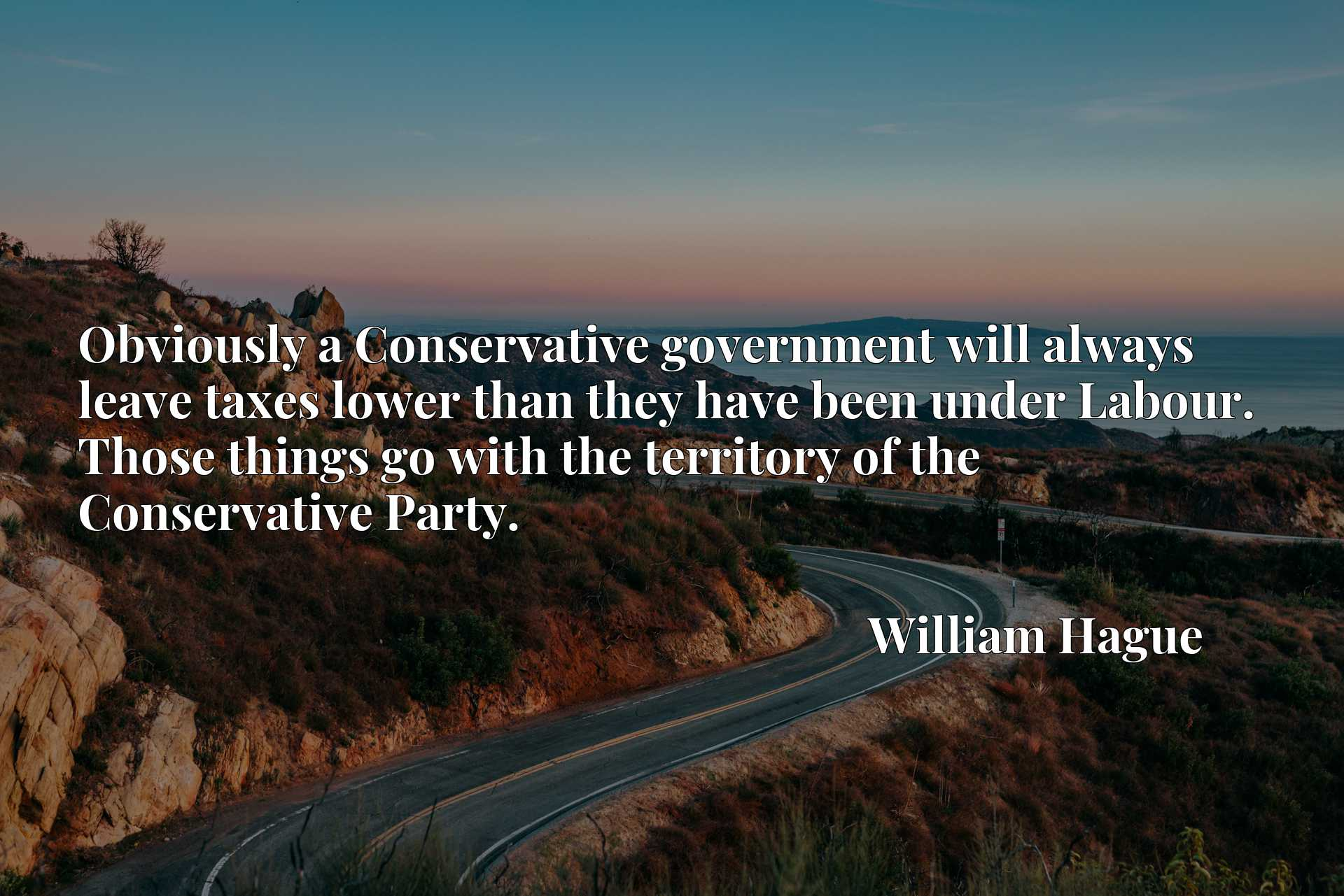Obviously a Conservative government will always leave taxes lower than they have been under Labour. Those things go with the territory of the Conservative Party.