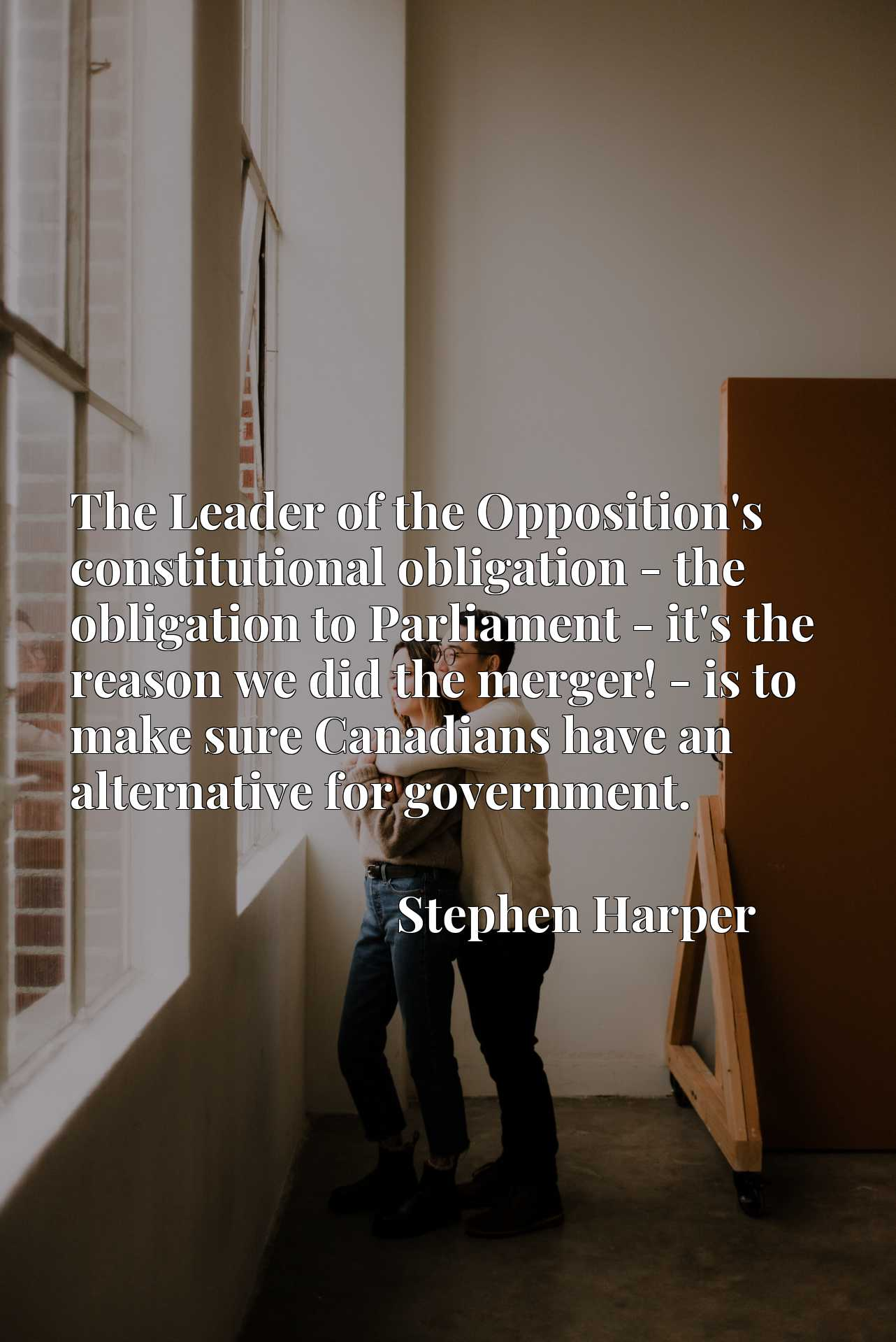 The Leader of the Opposition's constitutional obligation - the obligation to Parliament - it's the reason we did the merger! - is to make sure Canadians have an alternative for government.
