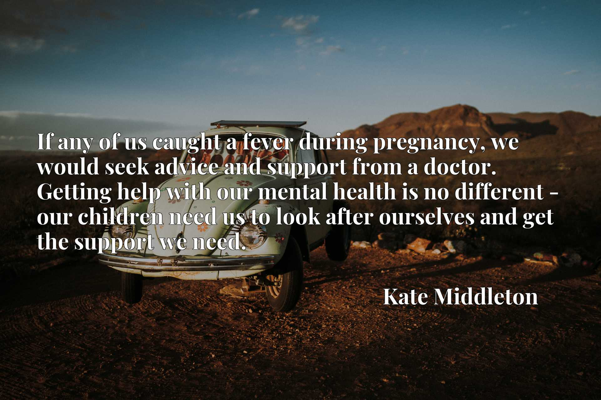 If any of us caught a fever during pregnancy, we would seek advice and support from a doctor. Getting help with our mental health is no different - our children need us to look after ourselves and get the support we need.
