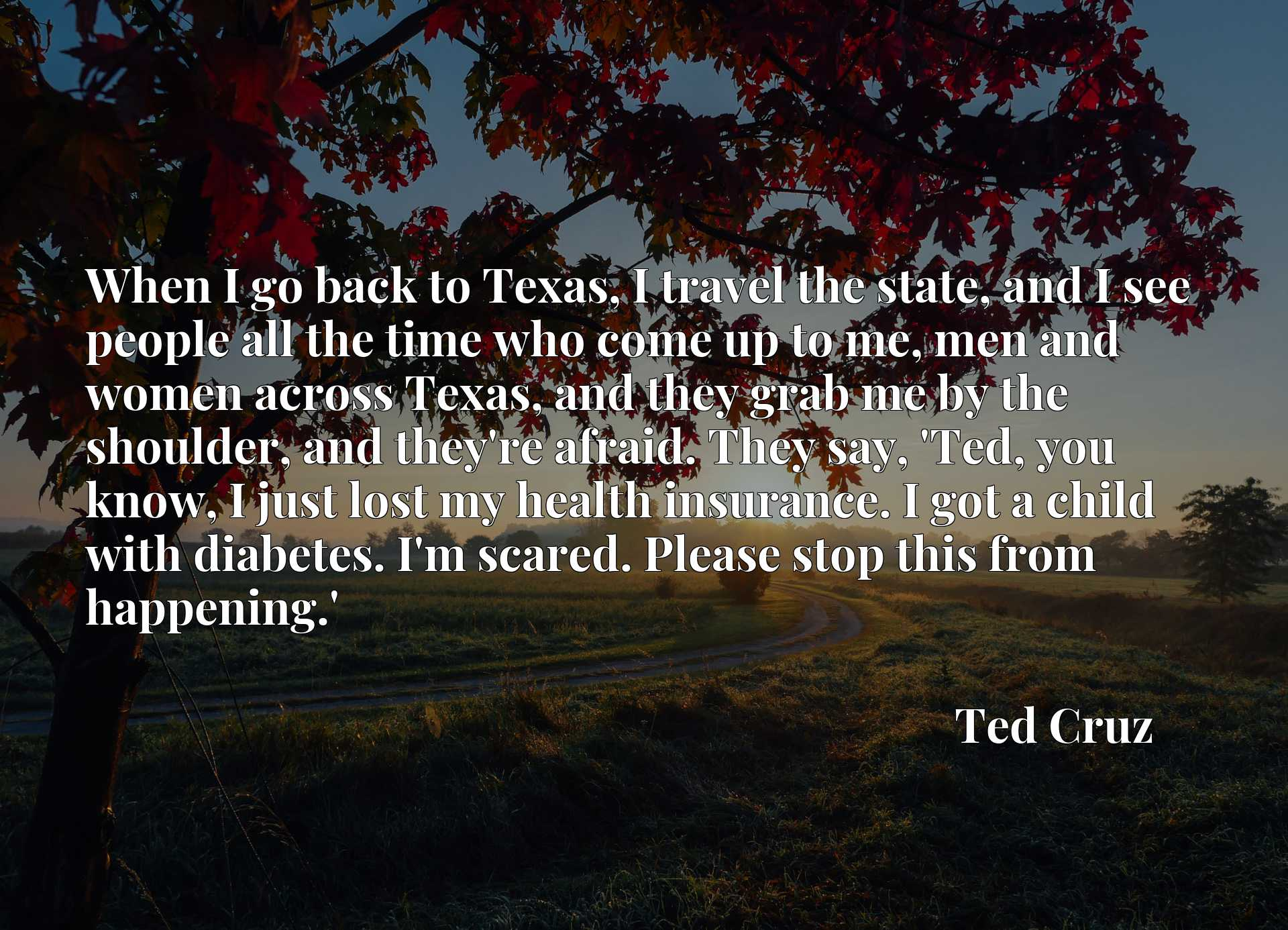 When I go back to Texas, I travel the state, and I see people all the time who come up to me, men and women across Texas, and they grab me by the shoulder, and they're afraid. They say, 'Ted, you know, I just lost my health insurance. I got a child with diabetes. I'm scared. Please stop this from happening.'