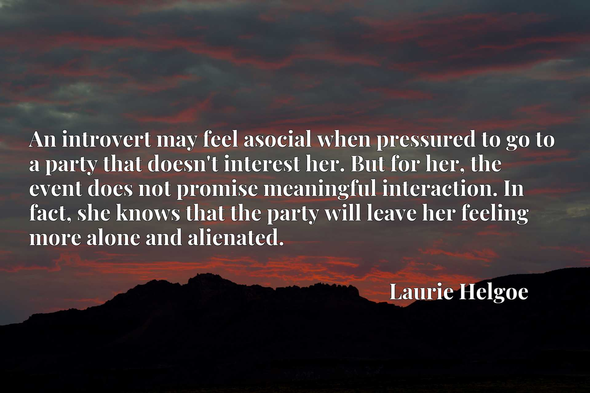 An introvert may feel asocial when pressured to go to a party that doesn't interest her. But for her, the event does not promise meaningful interaction. In fact, she knows that the party will leave her feeling more alone and alienated.