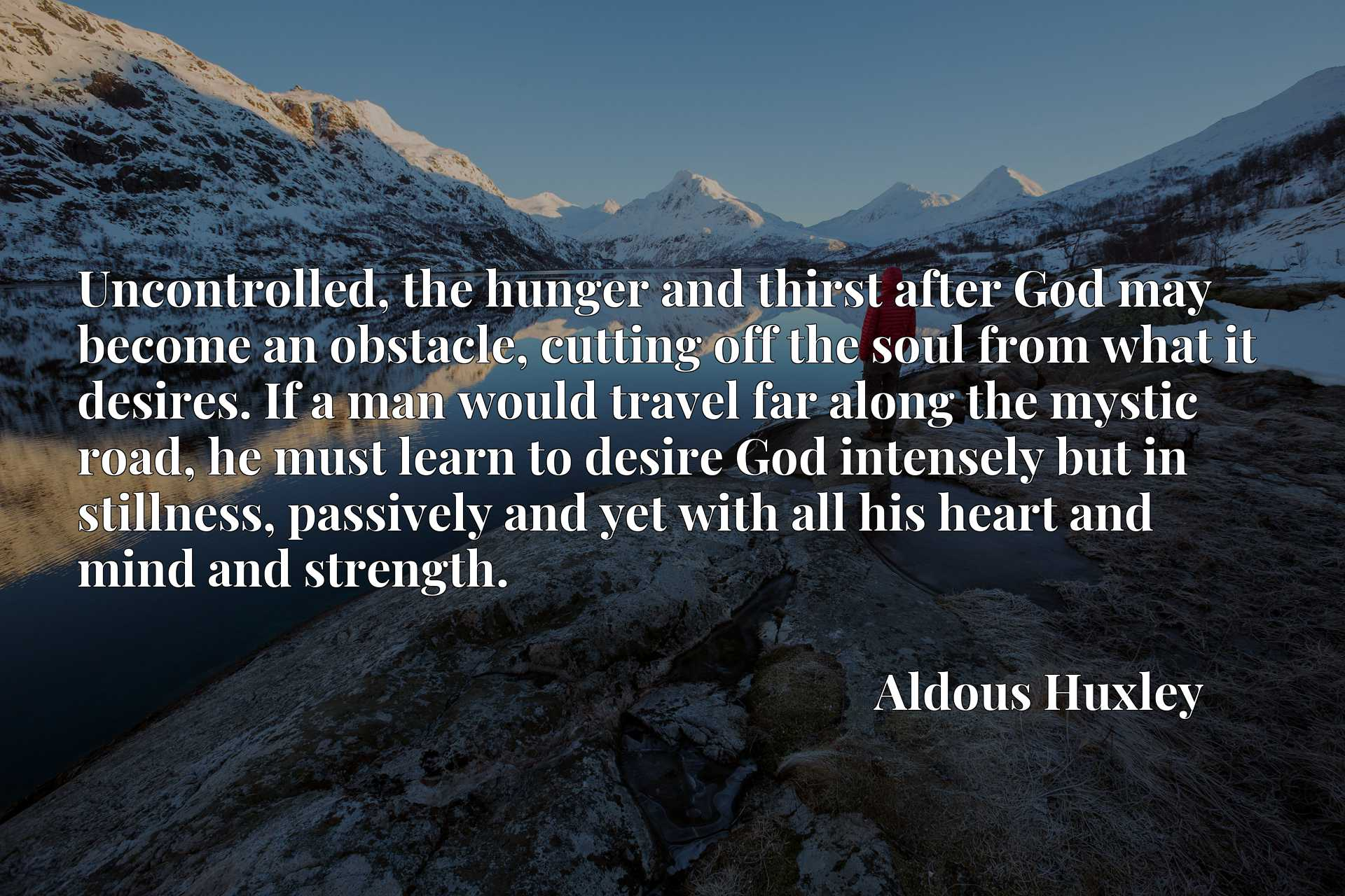 Uncontrolled, the hunger and thirst after God may become an obstacle, cutting off the soul from what it desires. If a man would travel far along the mystic road, he must learn to desire God intensely but in stillness, passively and yet with all his heart and mind and strength.