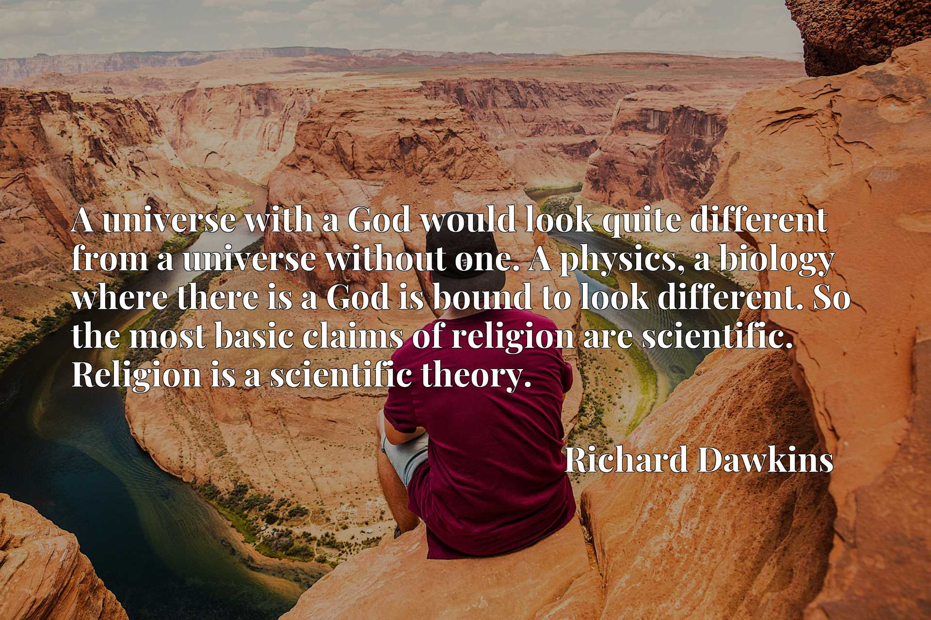 A universe with a God would look quite different from a universe without one. A physics, a biology where there is a God is bound to look different. So the most basic claims of religion are scientific. Religion is a scientific theory.