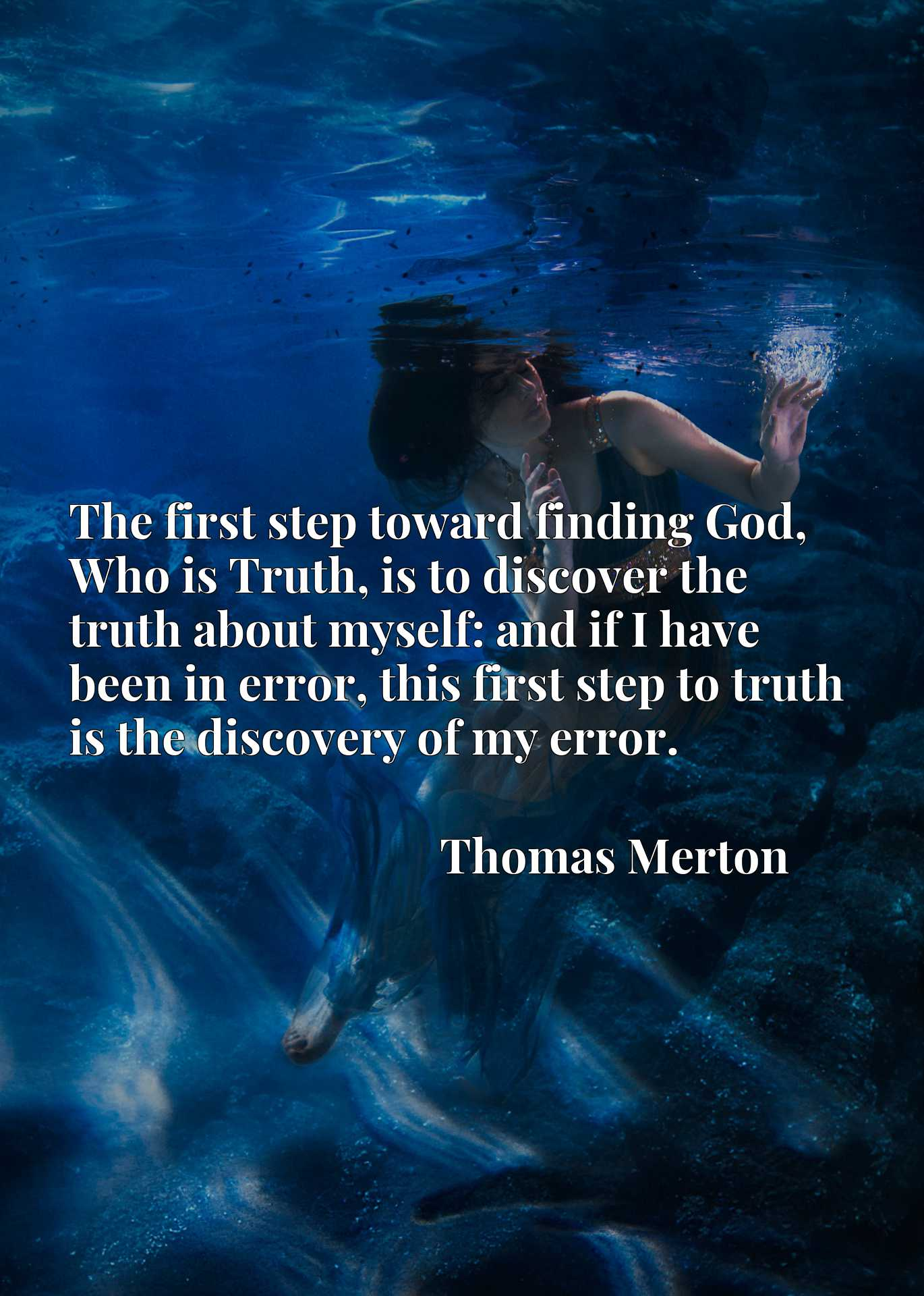 The first step toward finding God, Who is Truth, is to discover the truth about myself: and if I have been in error, this first step to truth is the discovery of my error.