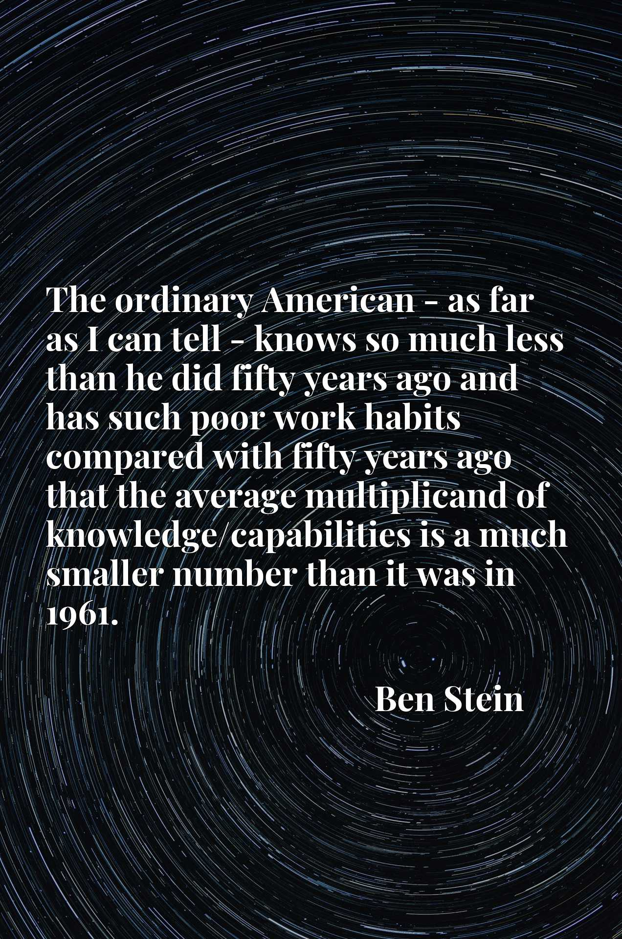 The ordinary American - as far as I can tell - knows so much less than he did fifty years ago and has such poor work habits compared with fifty years ago that the average multiplicand of knowledge/capabilities is a much smaller number than it was in 1961.