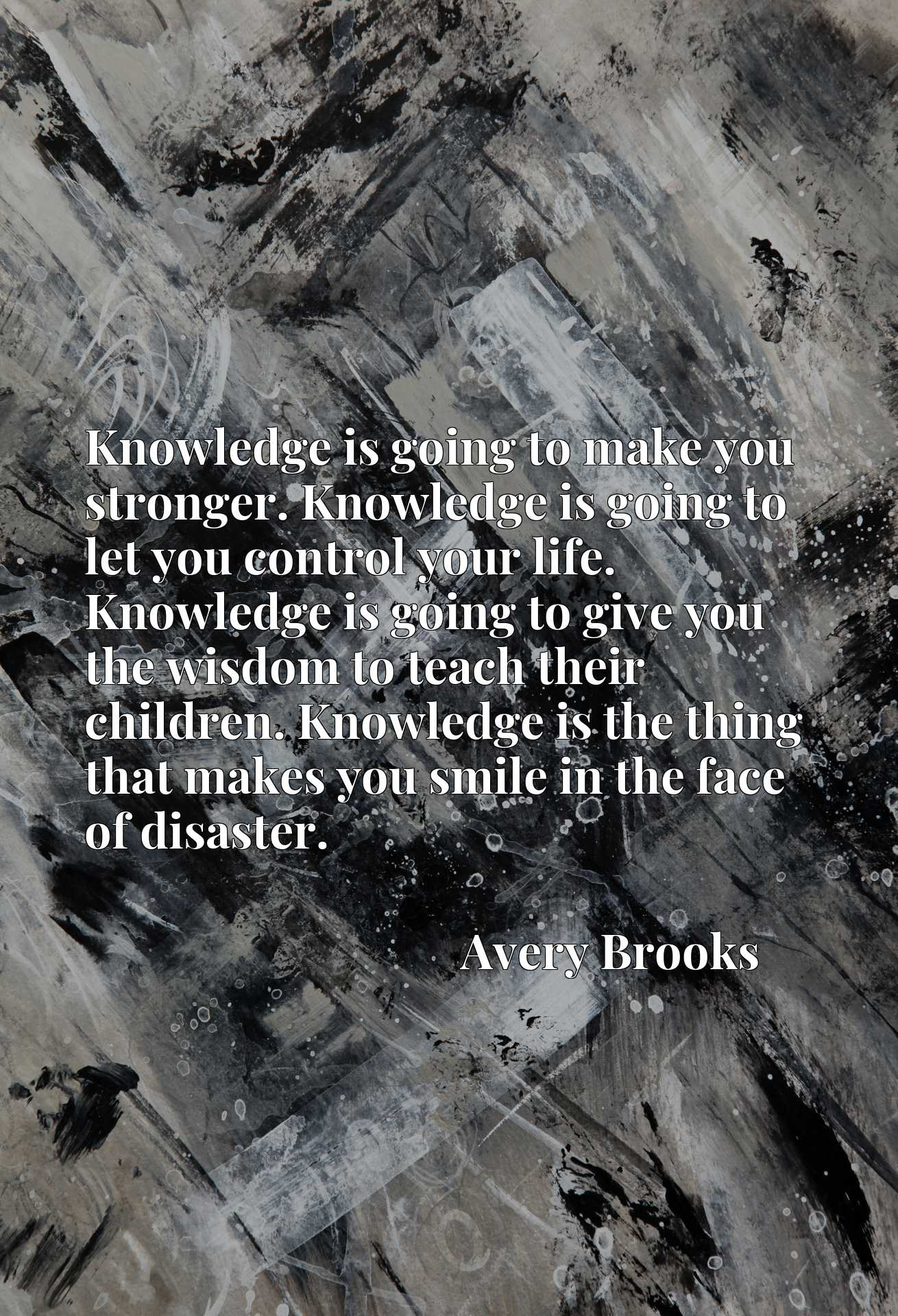 Knowledge is going to make you stronger. Knowledge is going to let you control your life. Knowledge is going to give you the wisdom to teach their children. Knowledge is the thing that makes you smile in the face of disaster.