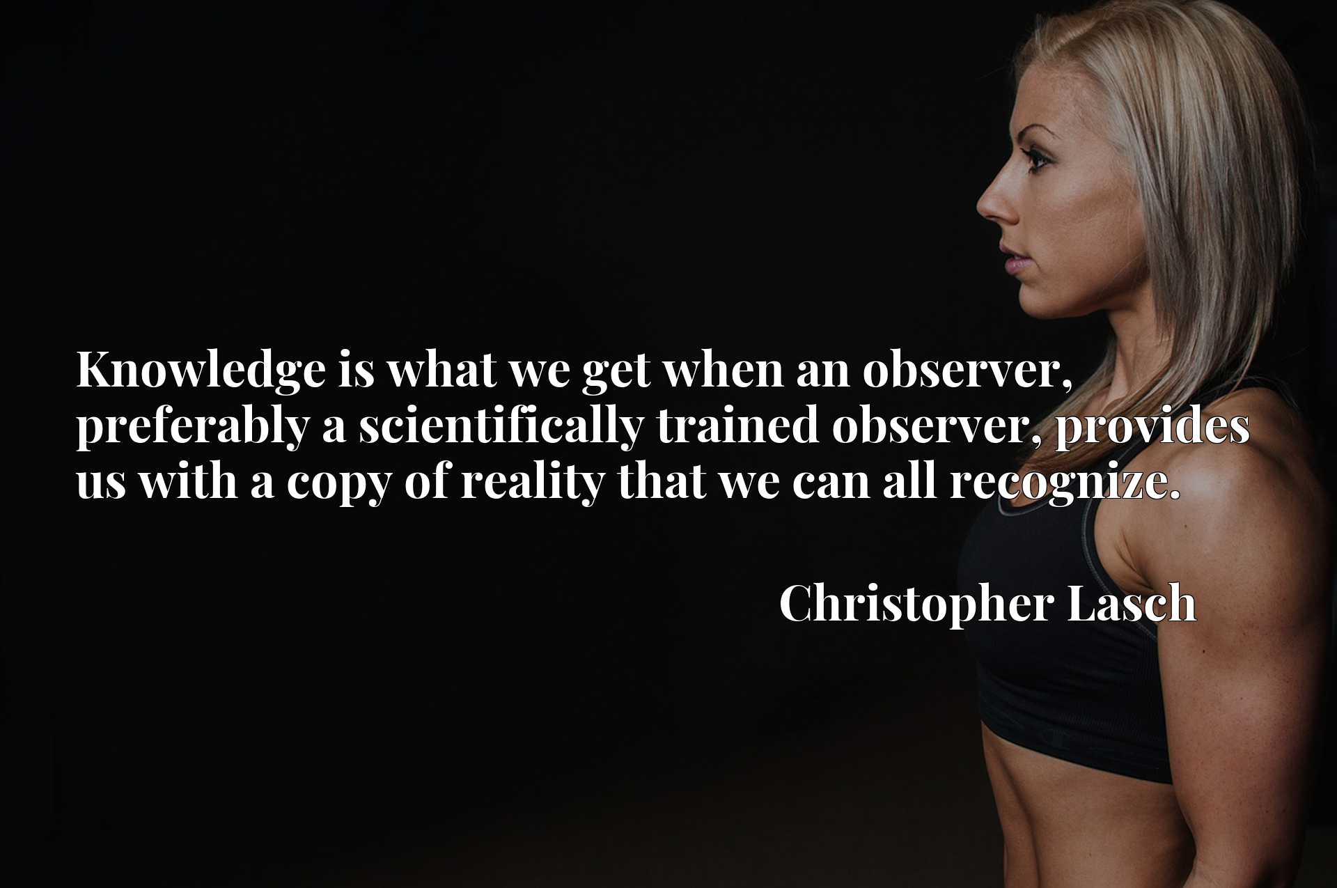 Knowledge is what we get when an observer, preferably a scientifically trained observer, provides us with a copy of reality that we can all recognize.