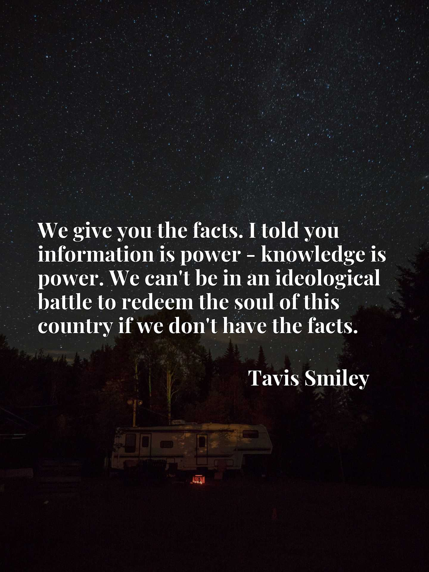We give you the facts. I told you information is power - knowledge is power. We can't be in an ideological battle to redeem the soul of this country if we don't have the facts.