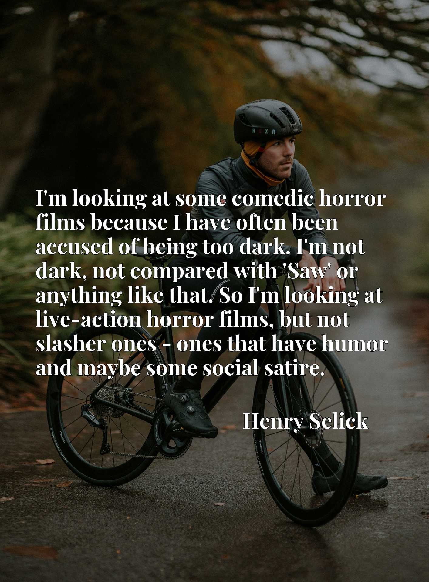 I'm looking at some comedic horror films because I have often been accused of being too dark. I'm not dark, not compared with 'Saw' or anything like that. So I'm looking at live-action horror films, but not slasher ones - ones that have humor and maybe some social satire.