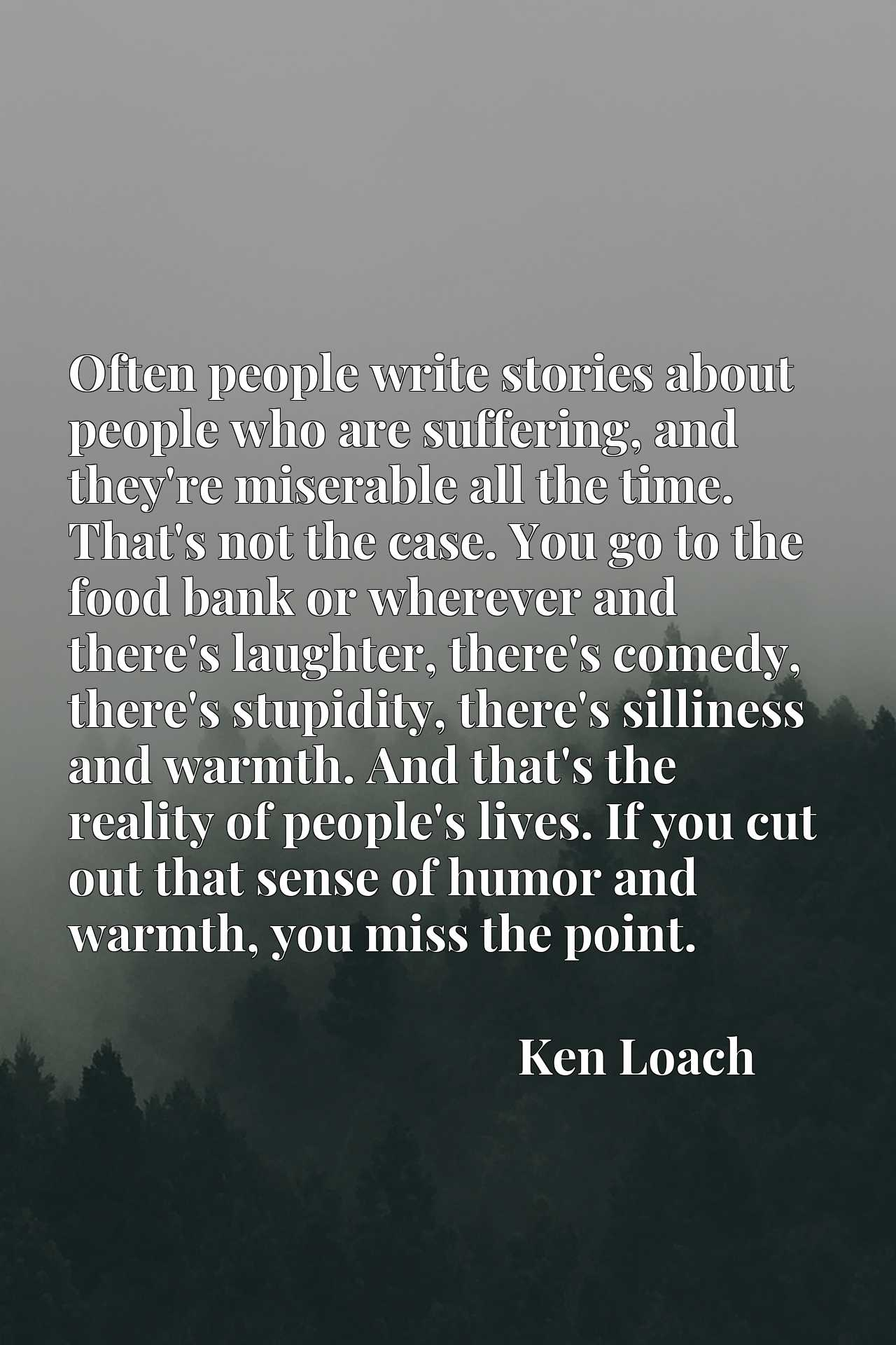 Often people write stories about people who are suffering, and they're miserable all the time. That's not the case. You go to the food bank or wherever and there's laughter, there's comedy, there's stupidity, there's silliness and warmth. And that's the reality of people's lives. If you cut out that sense of humor and warmth, you miss the point.
