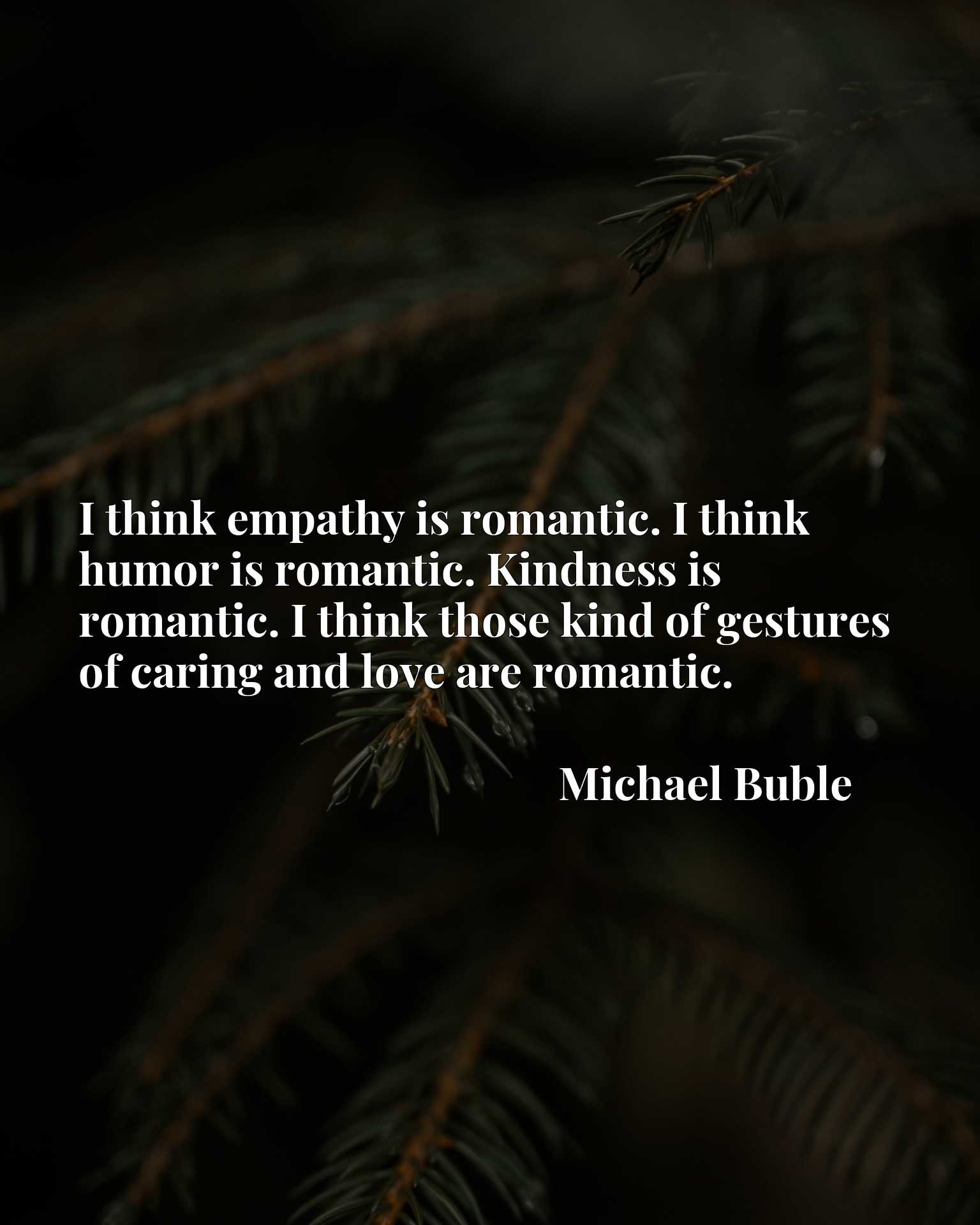 I think empathy is romantic. I think humor is romantic. Kindness is romantic. I think those kind of gestures of caring and love are romantic.