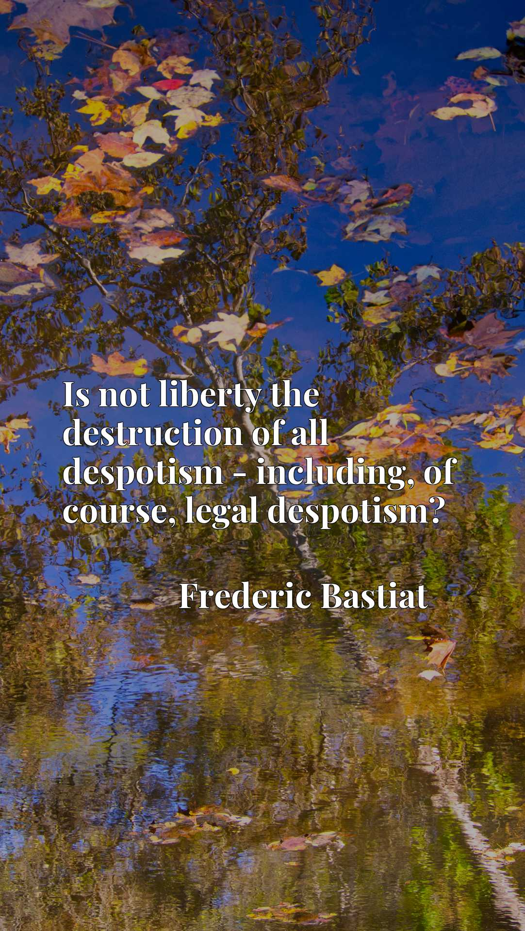Is not liberty the destruction of all despotism - including, of course, legal despotism?