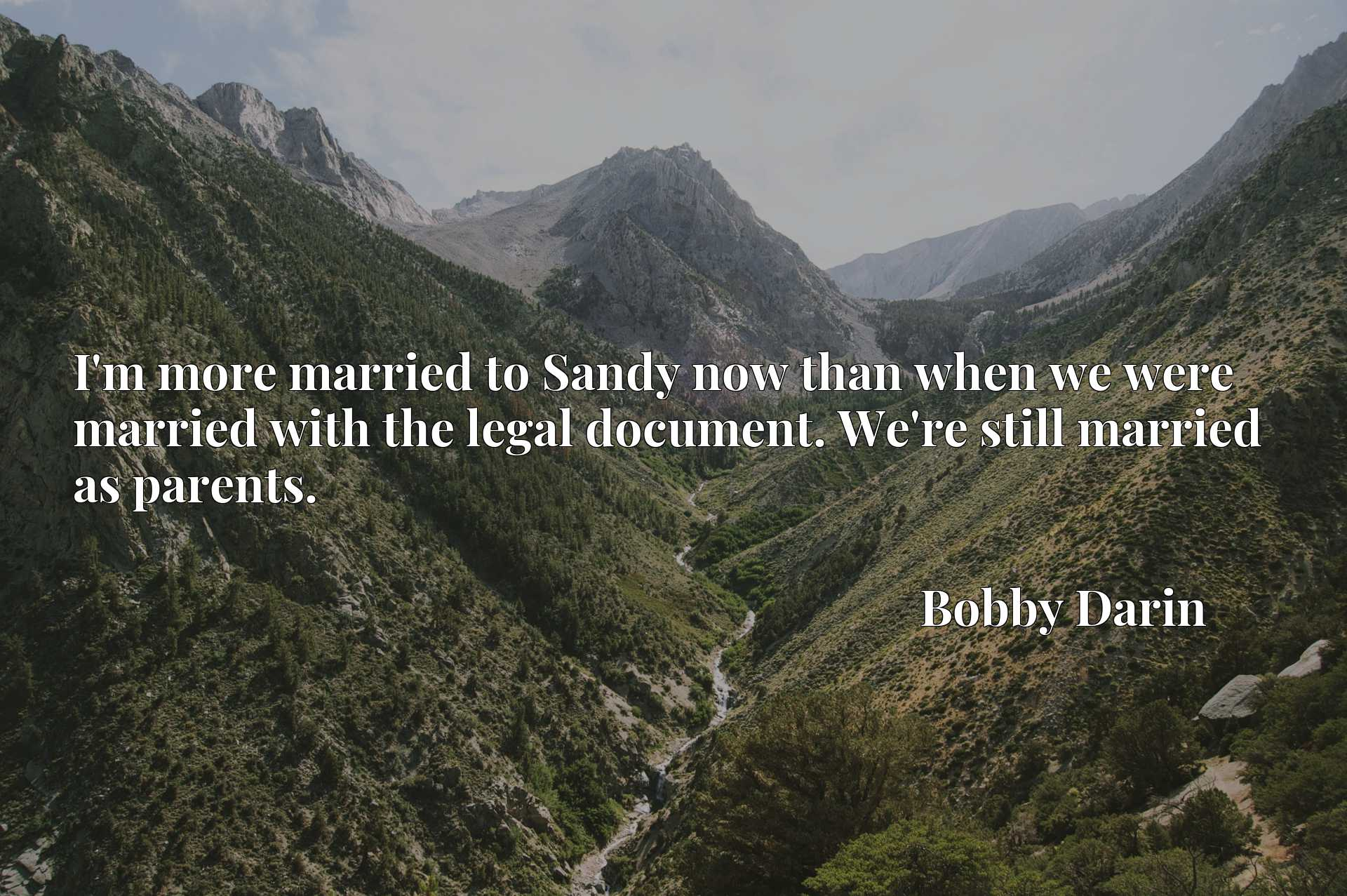 I'm more married to Sandy now than when we were married with the legal document. We're still married as parents.