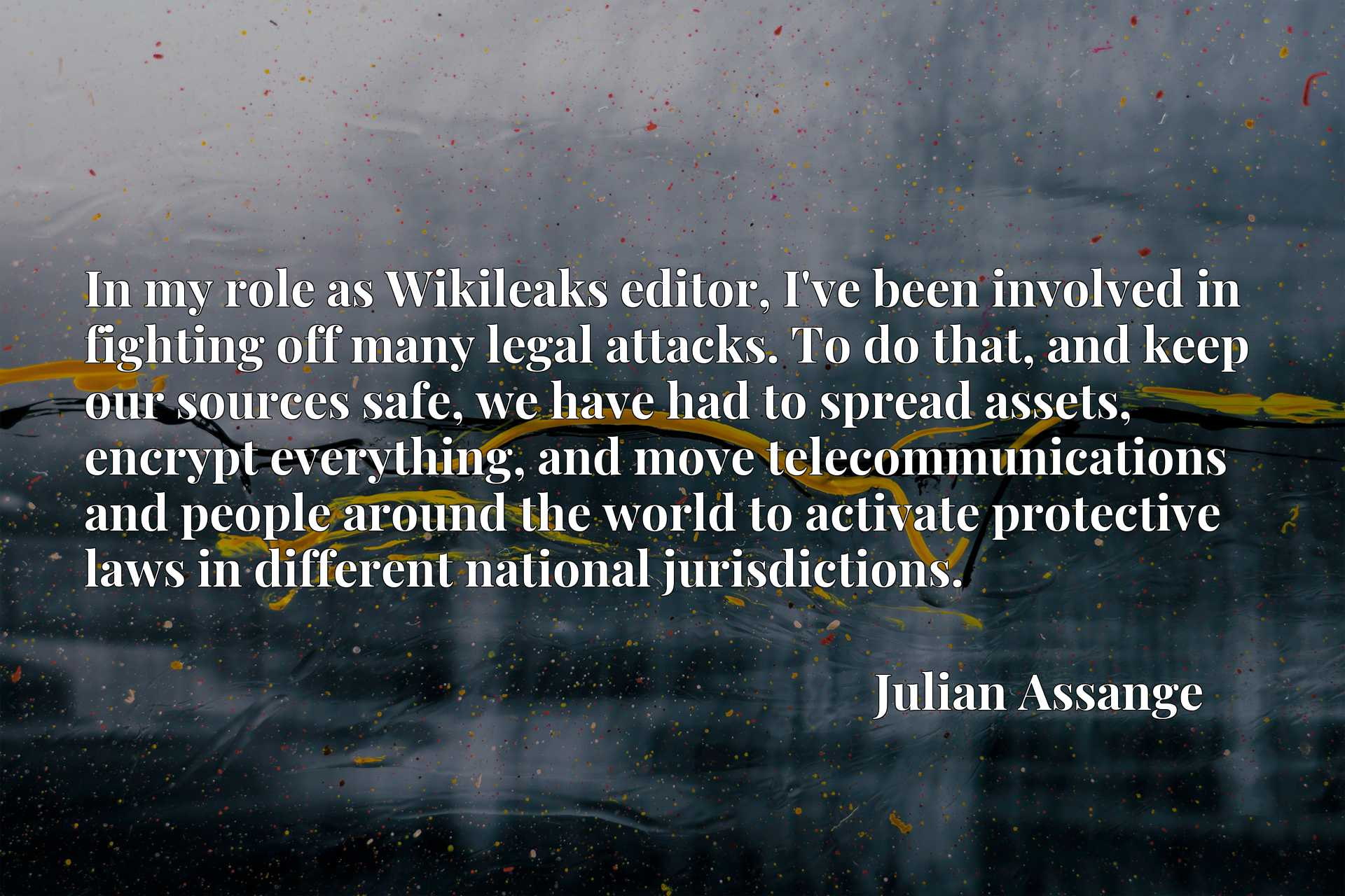 In my role as Wikileaks editor, I've been involved in fighting off many legal attacks. To do that, and keep our sources safe, we have had to spread assets, encrypt everything, and move telecommunications and people around the world to activate protective laws in different national jurisdictions.