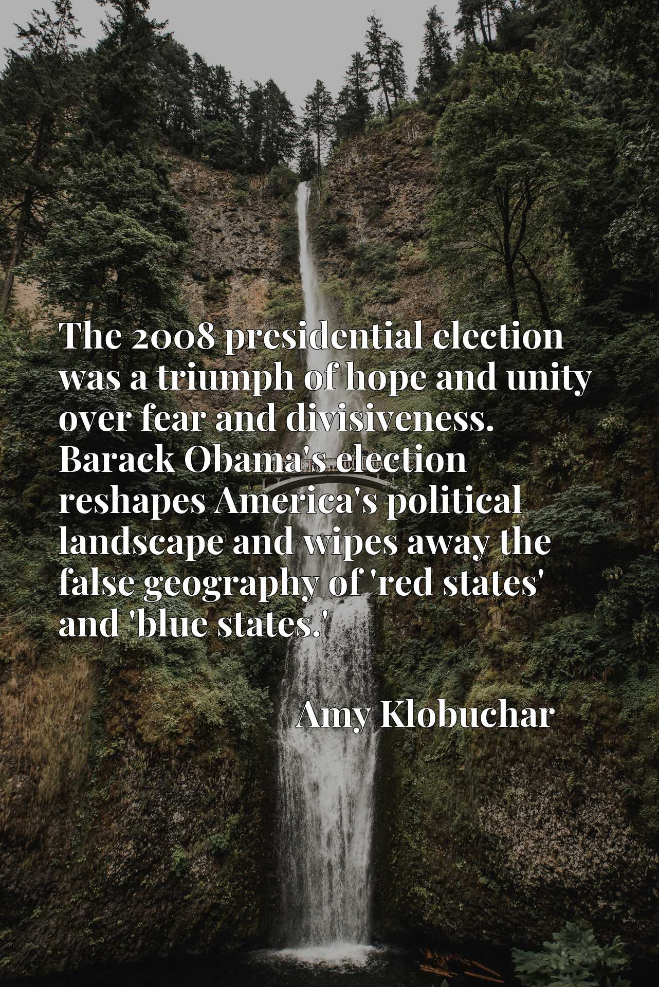 The 2008 presidential election was a triumph of hope and unity over fear and divisiveness. Barack Obama's election reshapes America's political landscape and wipes away the false geography of 'red states' and 'blue states.'