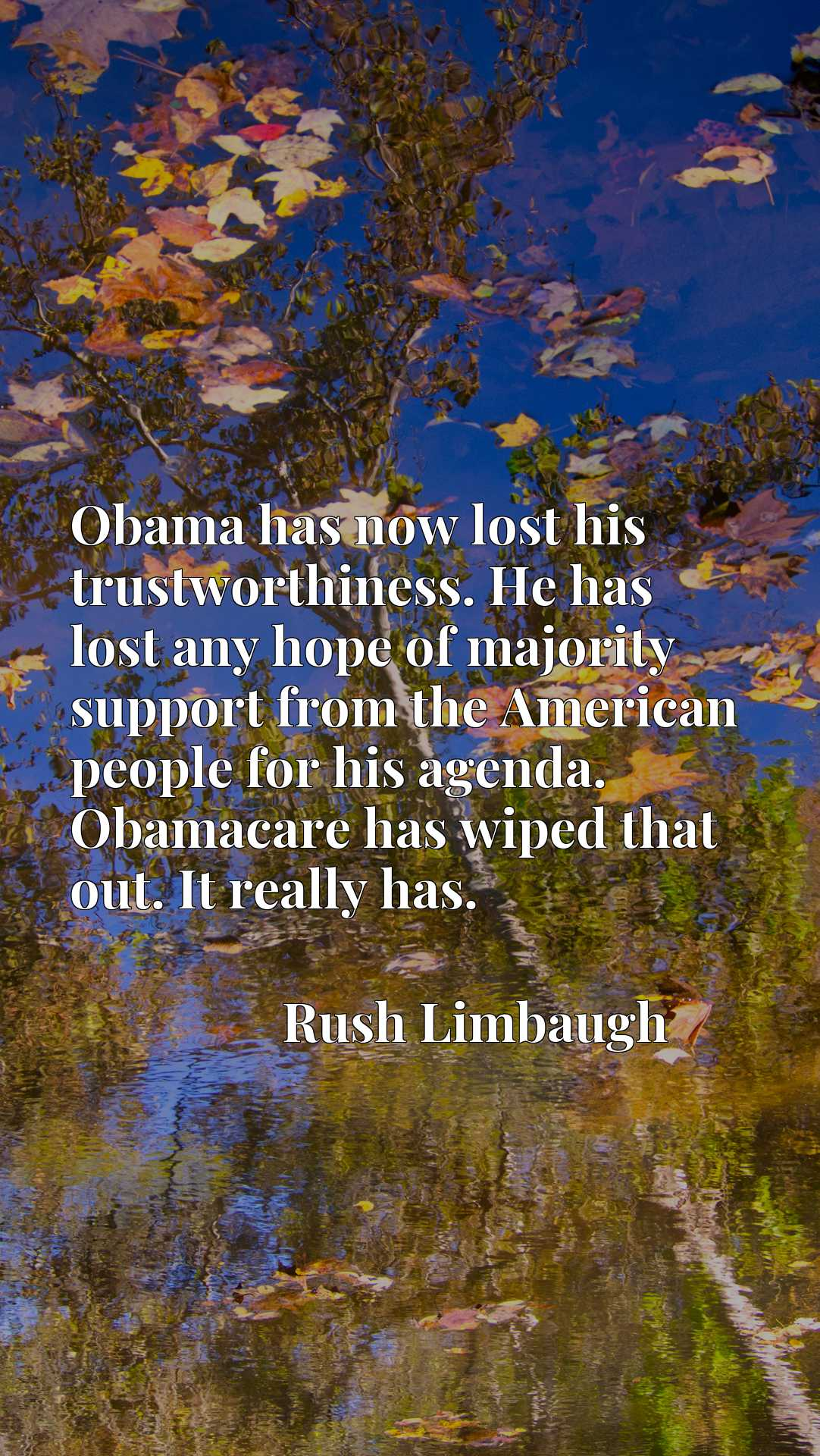 Obama has now lost his trustworthiness. He has lost any hope of majority support from the American people for his agenda. Obamacare has wiped that out. It really has.