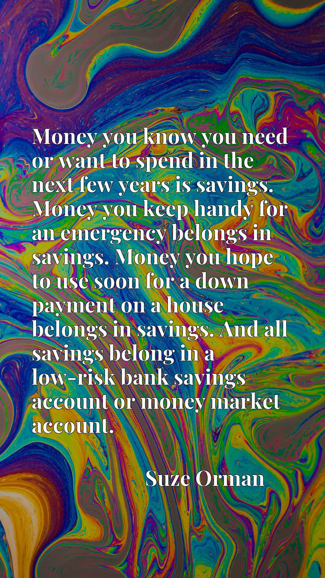 Money you know you need or want to spend in the next few years is savings. Money you keep handy for an emergency belongs in savings. Money you hope to use soon for a down payment on a house belongs in savings. And all savings belong in a low-risk bank savings account or money market account.