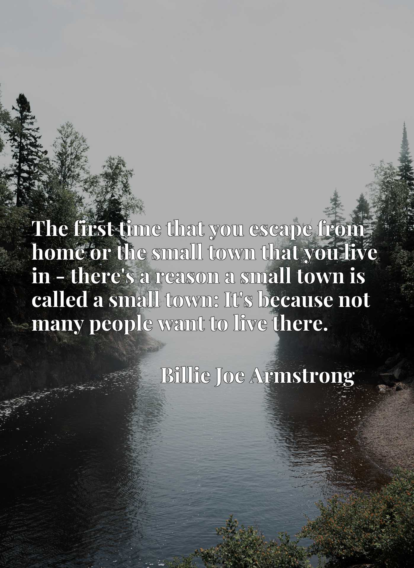 The first time that you escape from home or the small town that you live in - there's a reason a small town is called a small town: It's because not many people want to live there.