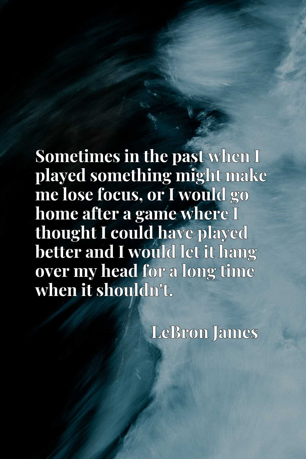 Sometimes in the past when I played something might make me lose focus, or I would go home after a game where I thought I could have played better and I would let it hang over my head for a long time when it shouldn't.
